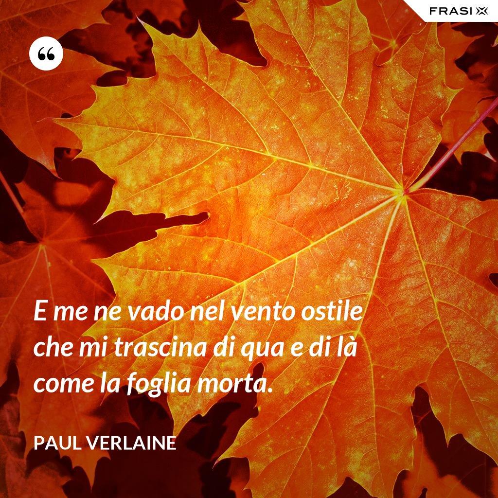 E me ne vado nel vento ostile che mi trascina di qua e di là come la foglia morta. - Paul Verlaine