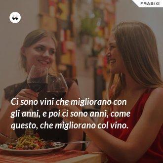 Ci sono vini che migliorano con gli anni, e poi ci sono anni, come questo, che migliorano col vino. - Anonimo