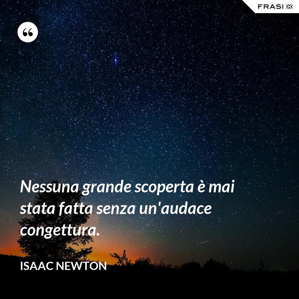 Nessuna grande scoperta è mai stata fatta senza un'audace congettura. - Isaac Newton