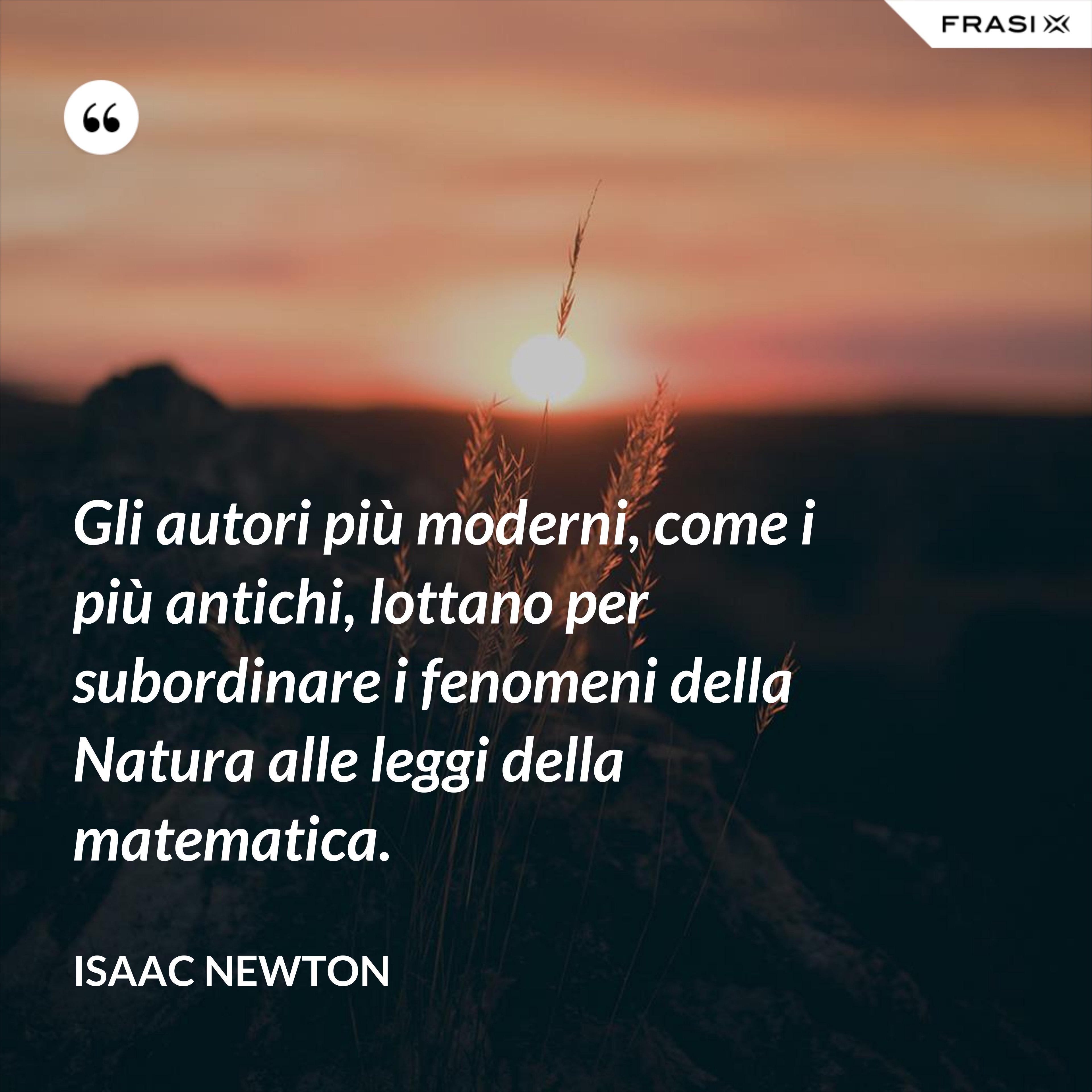 Gli autori più moderni, come i più antichi, lottano per subordinare i fenomeni della Natura alle leggi della matematica. - Isaac Newton