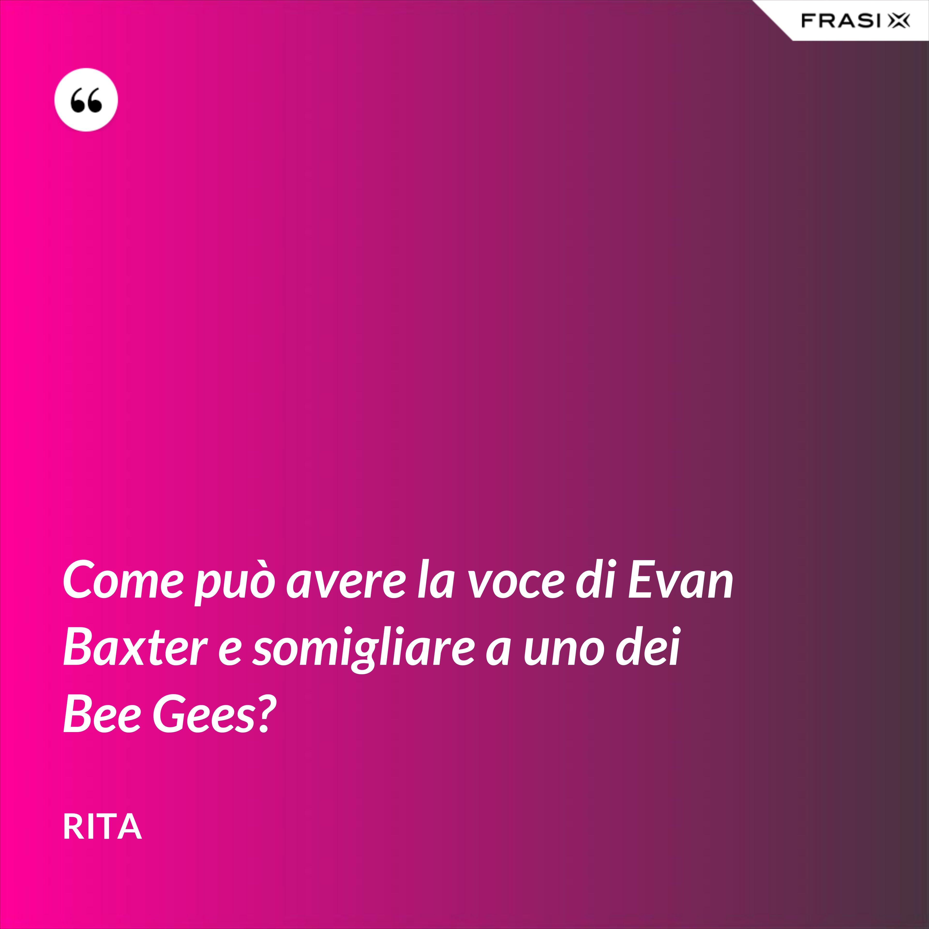 Come può avere la voce di Evan Baxter e somigliare a uno dei Bee Gees? - Rita