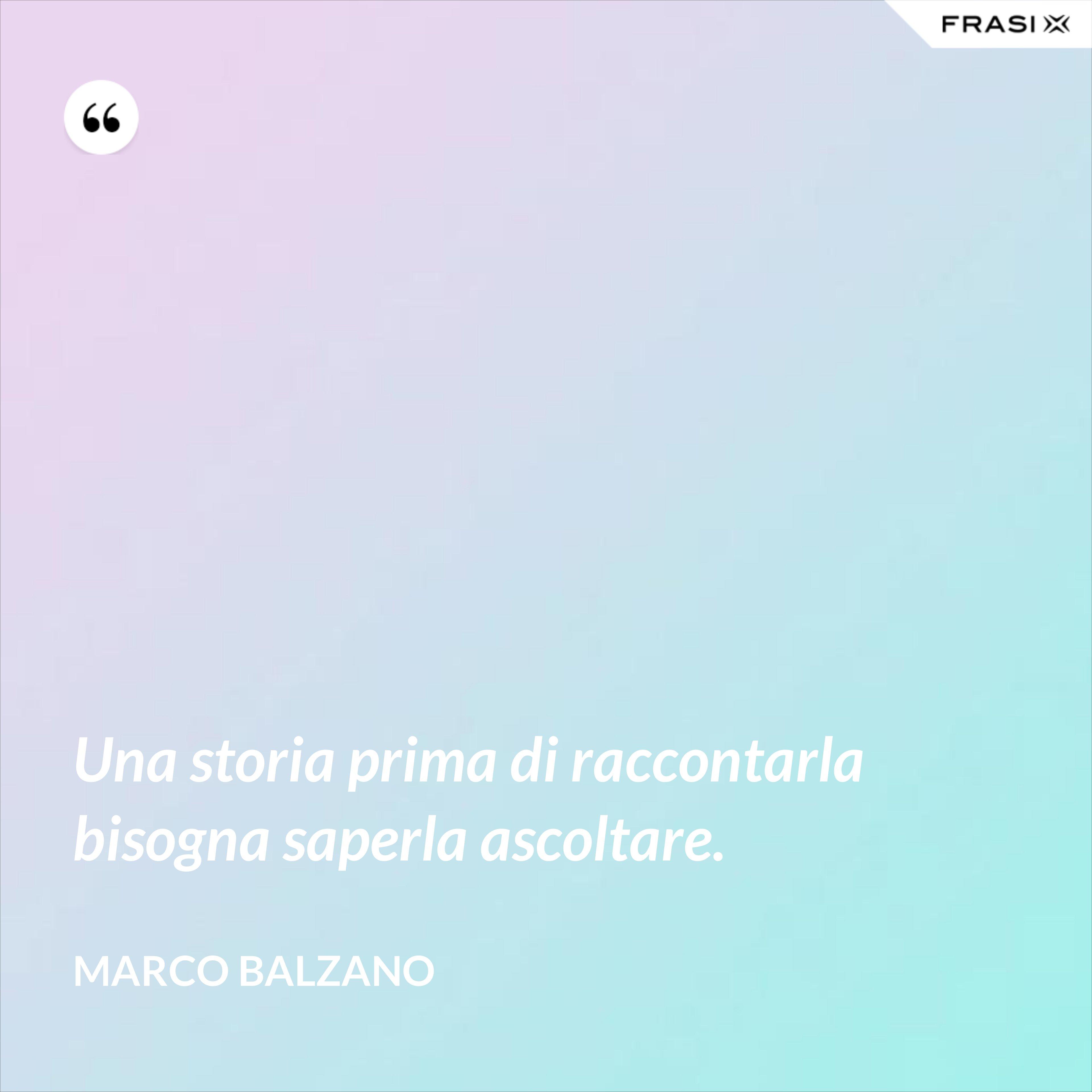 Una storia prima di raccontarla bisogna saperla ascoltare. - Marco Balzano