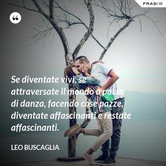 Se diventate vivi, se attraversate il mondo a passo di danza, facendo cose pazze, diventate affascinanti e restate affascinanti. - Leo Buscaglia