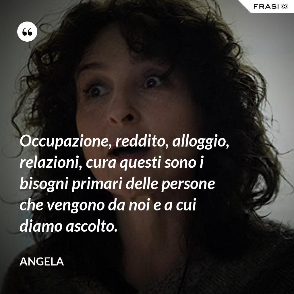Occupazione, reddito, alloggio, relazioni, cura questi sono i bisogni primari delle persone che vengono da noi e a cui diamo ascolto. - Angela