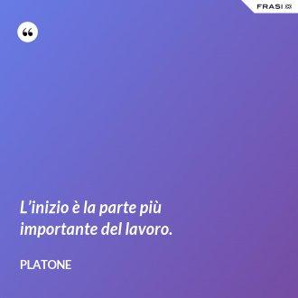 L'inizio è la parte più importante del lavoro. - Platone