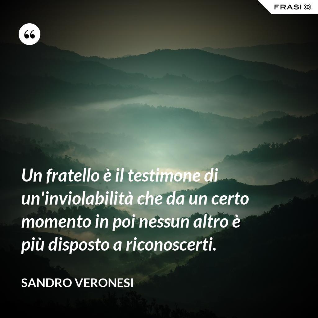 Un fratello è il testimone di un'inviolabilità che da un certo momento in poi nessun altro è più disposto a riconoscerti. - Sandro Veronesi