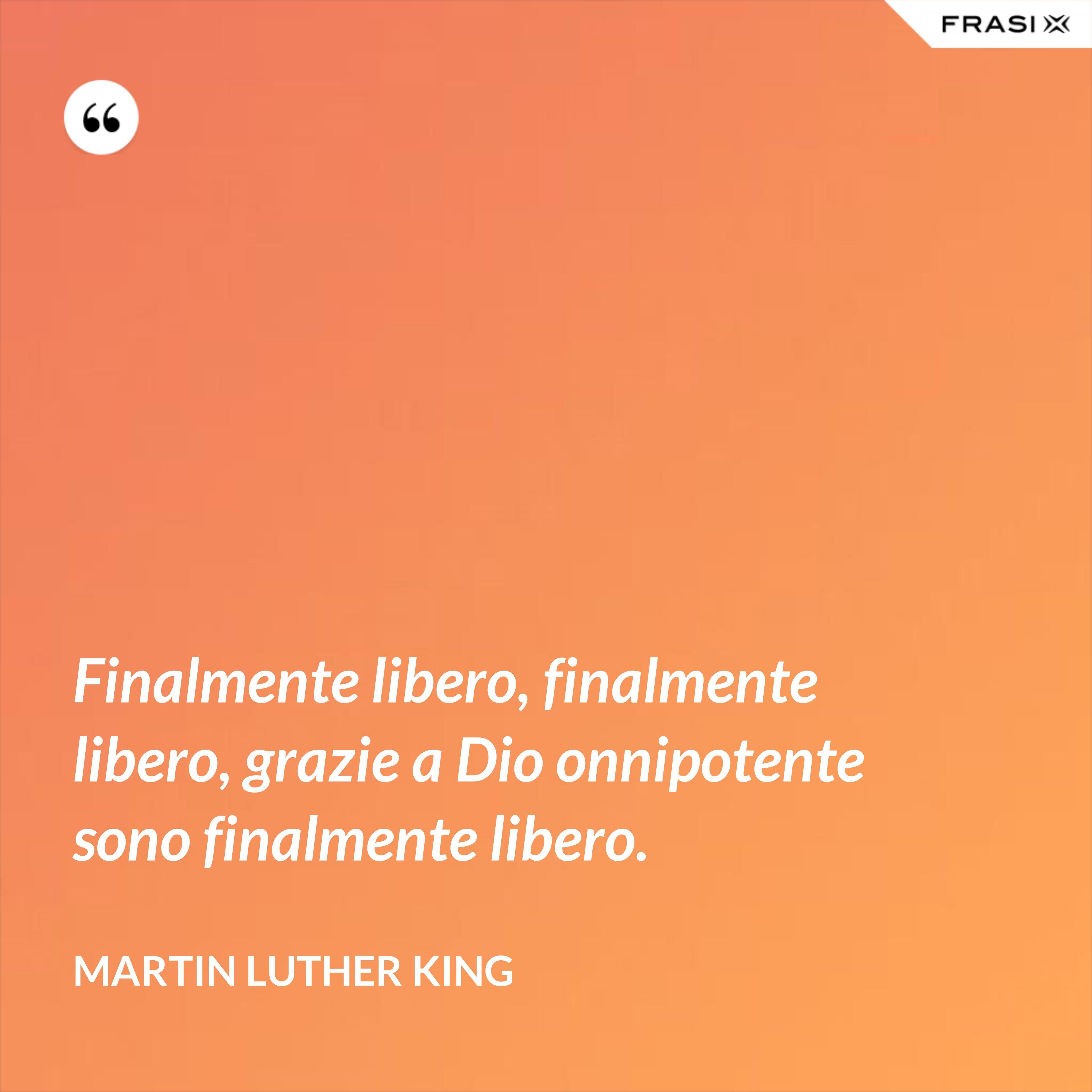 Finalmente libero, finalmente libero, grazie a Dio onnipotente sono finalmente libero. - Martin Luther King
