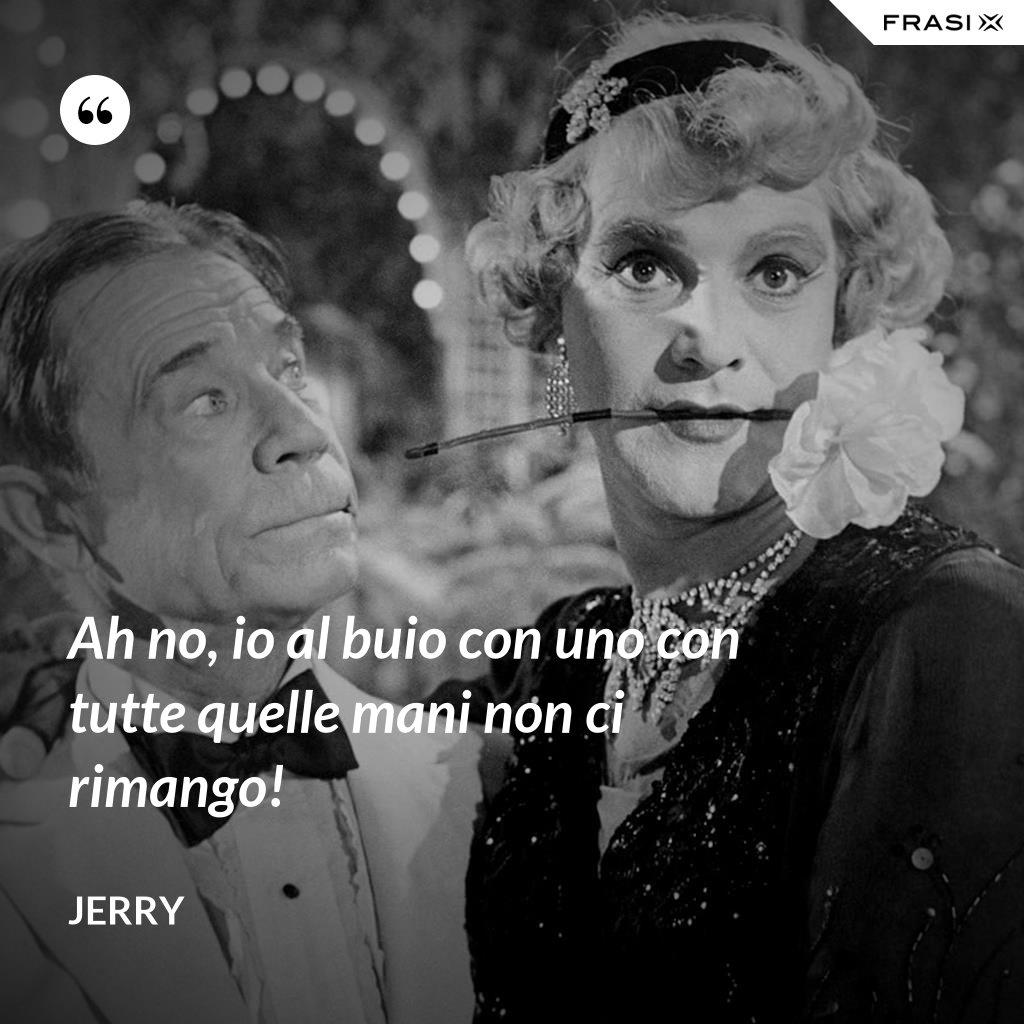 Ah no, io al buio con uno con tutte quelle mani non ci rimango! - Jerry