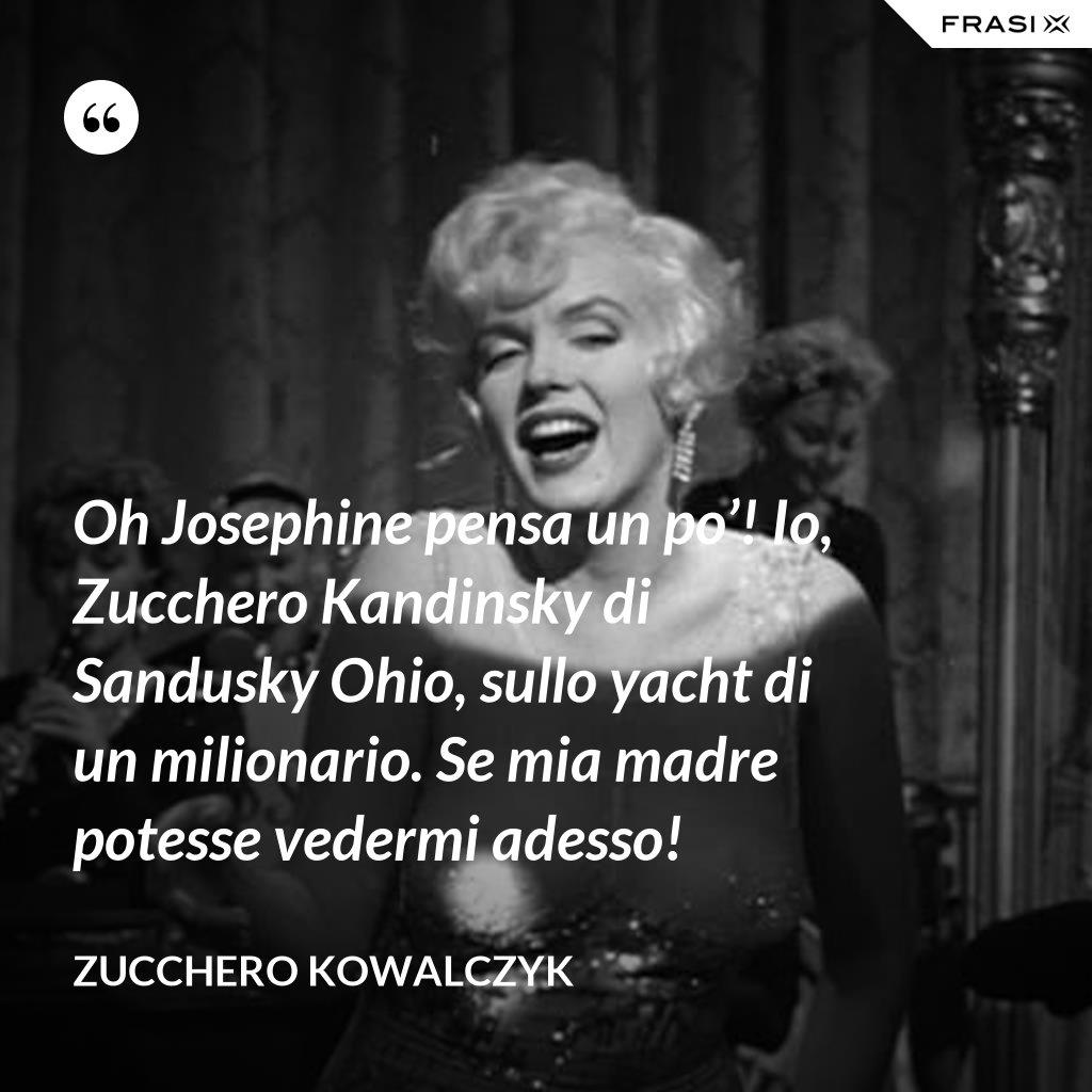 Oh Josephine pensa un po'! Io, Zucchero Kandinsky di Sandusky Ohio, sullo yacht di un milionario. Se mia madre potesse vedermi adesso! - Zucchero Kowalczyk