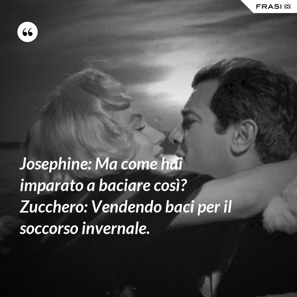 Josephine: Ma come hai imparato a baciare così? Zucchero: Vendendo baci per il soccorso invernale. - Anonimo