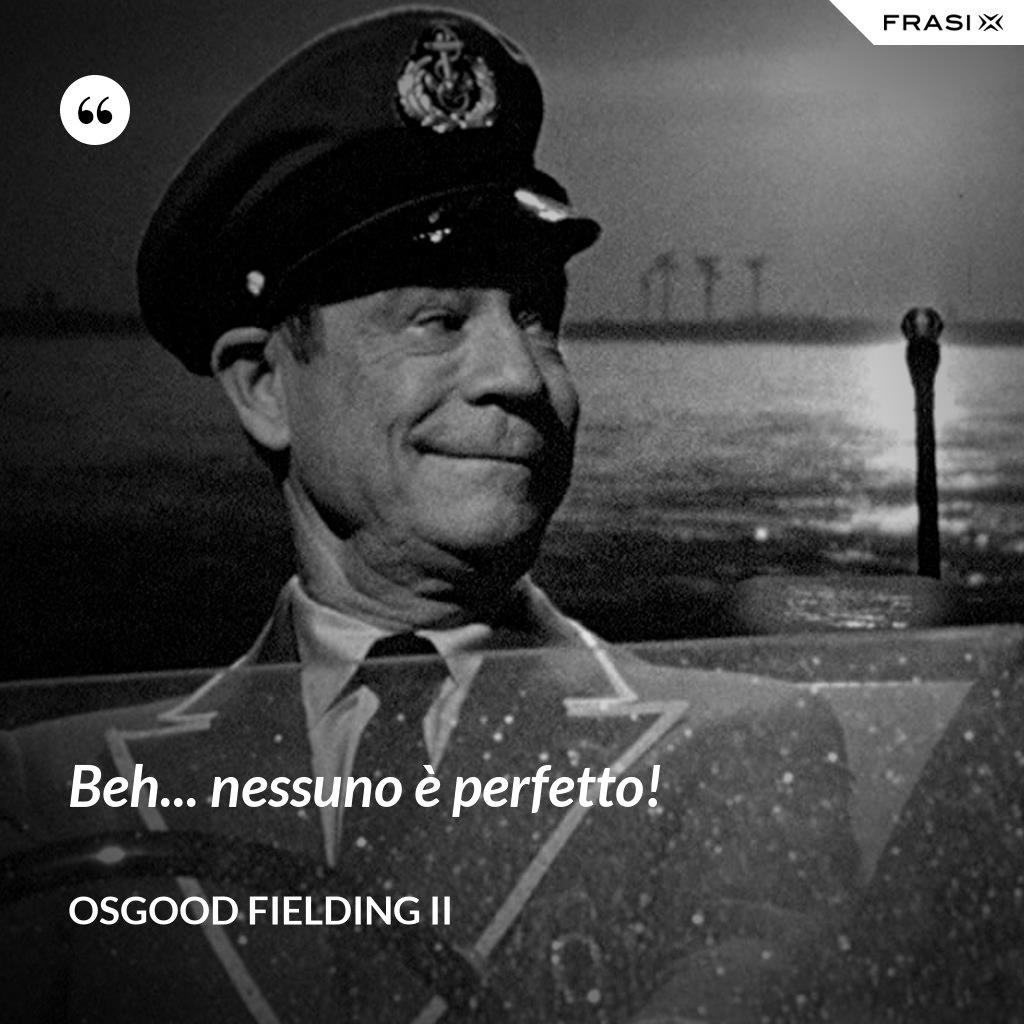 Beh... nessuno è perfetto! - Osgood Fielding II