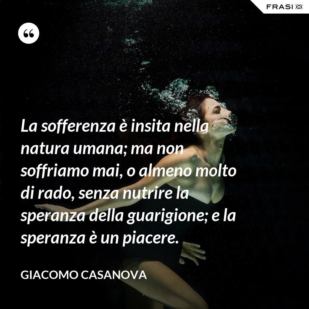 La sofferenza è insita nella natura umana; ma non soffriamo mai, o almeno molto di rado, senza nutrire la speranza della guarigione; e la speranza è un piacere. - Giacomo Casanova