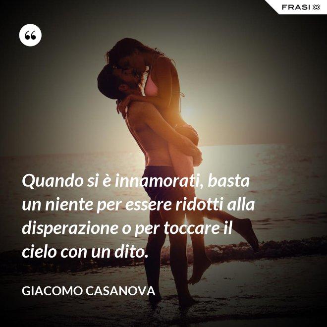 Quando si è innamorati, basta un niente per essere ridotti alla disperazione o per toccare il cielo con un dito. - Giacomo Casanova