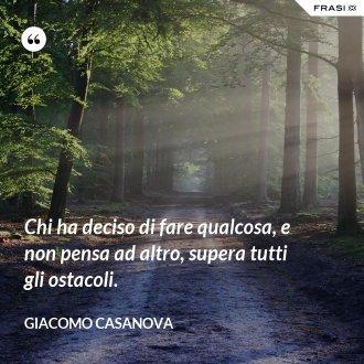 Chi ha deciso di fare qualcosa, e non pensa ad altro, supera tutti gli ostacoli. - Giacomo Casanova