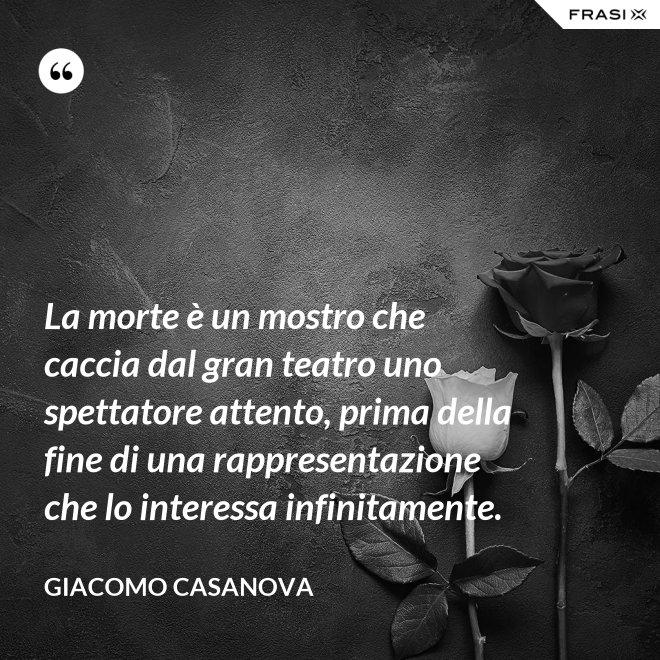 La morte è un mostro che caccia dal gran teatro uno spettatore attento, prima della fine di una rappresentazione che lo interessa infinitamente. - Giacomo Casanova
