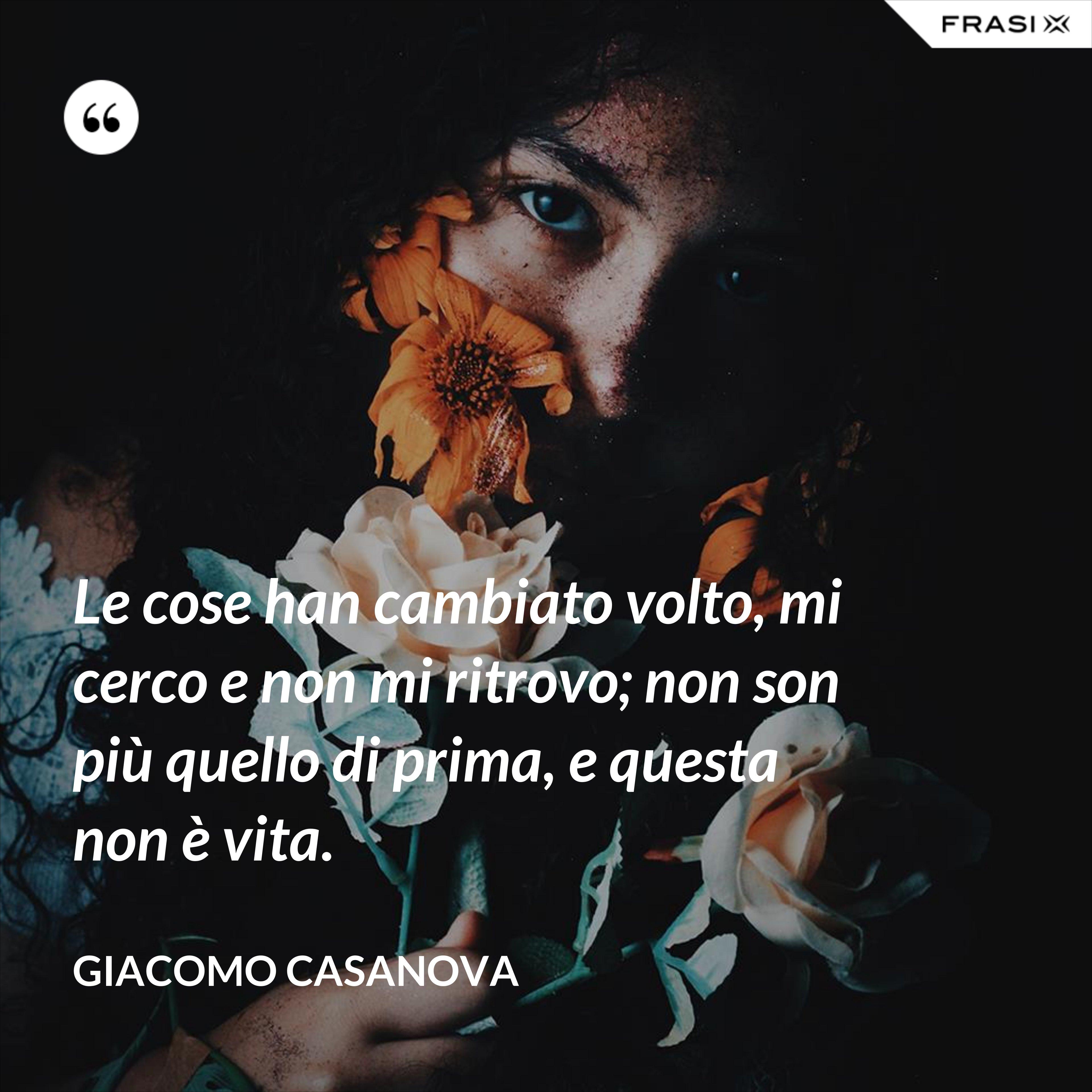 Le cose han cambiato volto, mi cerco e non mi ritrovo; non son più quello di prima, e questa non è vita. - Giacomo Casanova