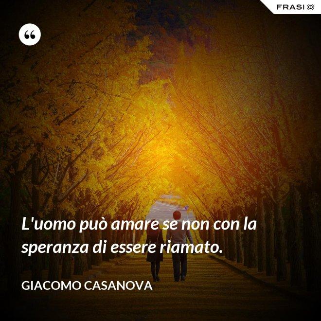 L'uomo può amare se non con la speranza di essere riamato. - Giacomo Casanova
