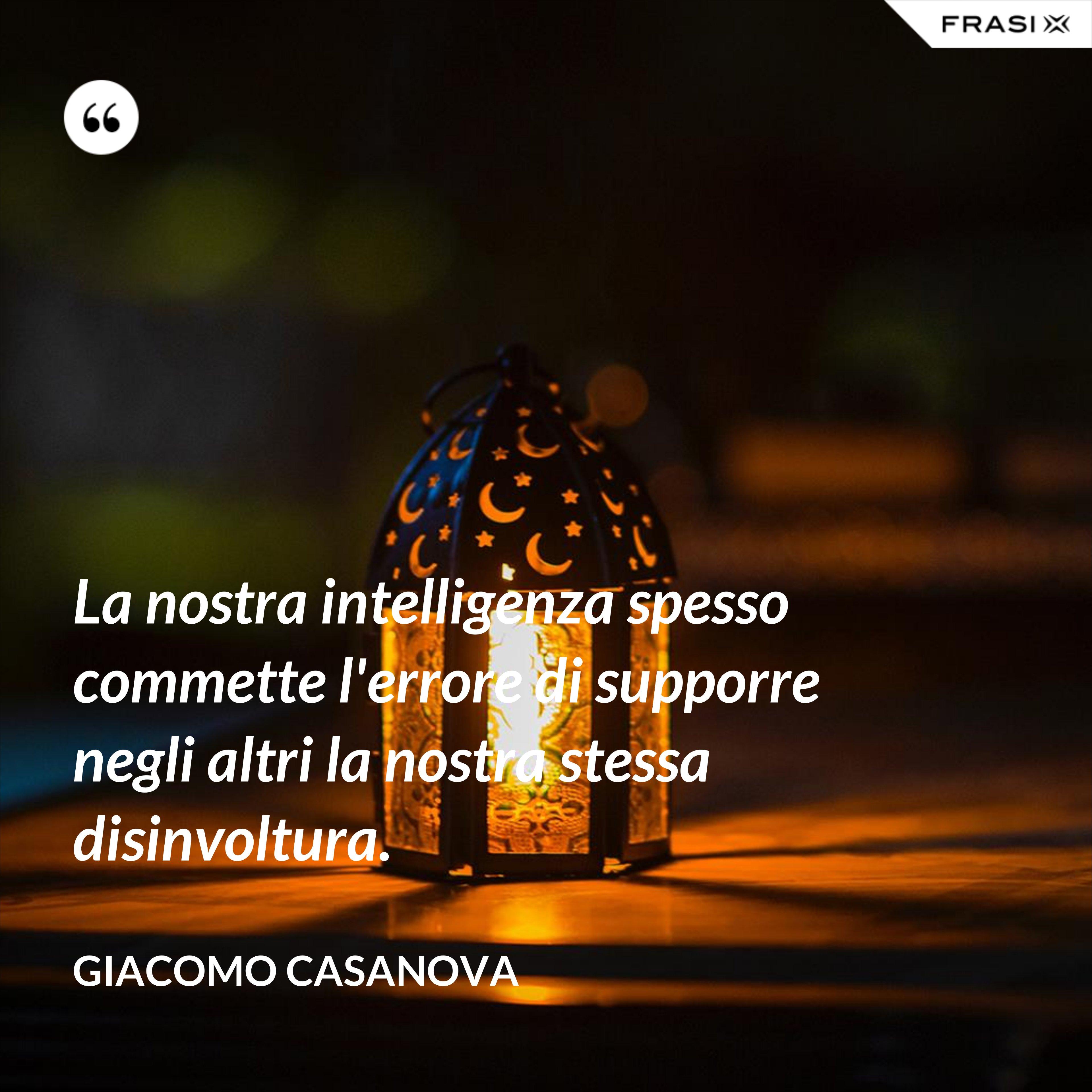 La nostra intelligenza spesso commette l'errore di supporre negli altri la nostra stessa disinvoltura. - Giacomo Casanova