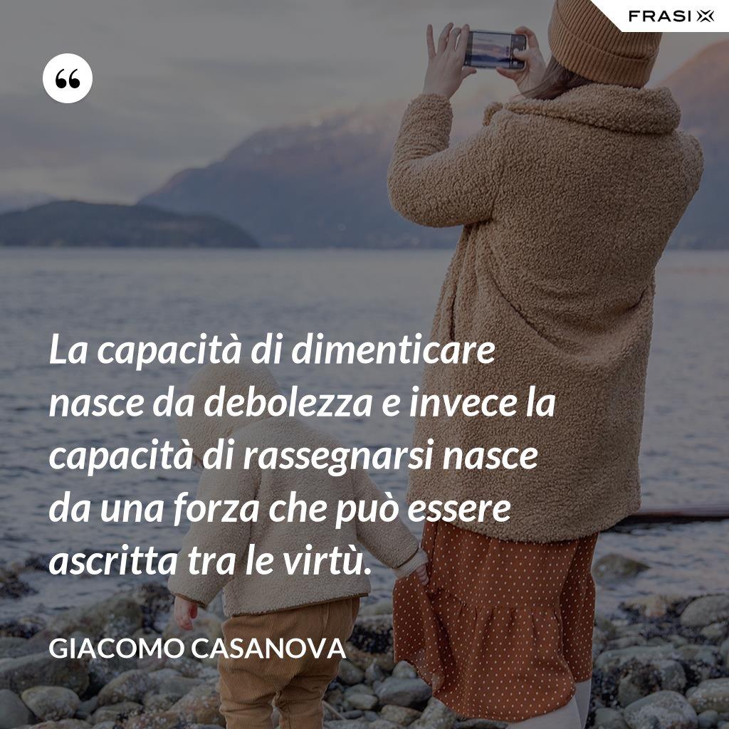 La capacità di dimenticare nasce da debolezza e invece la capacità di rassegnarsi nasce da una forza che può essere ascritta tra le virtù. - Giacomo Casanova