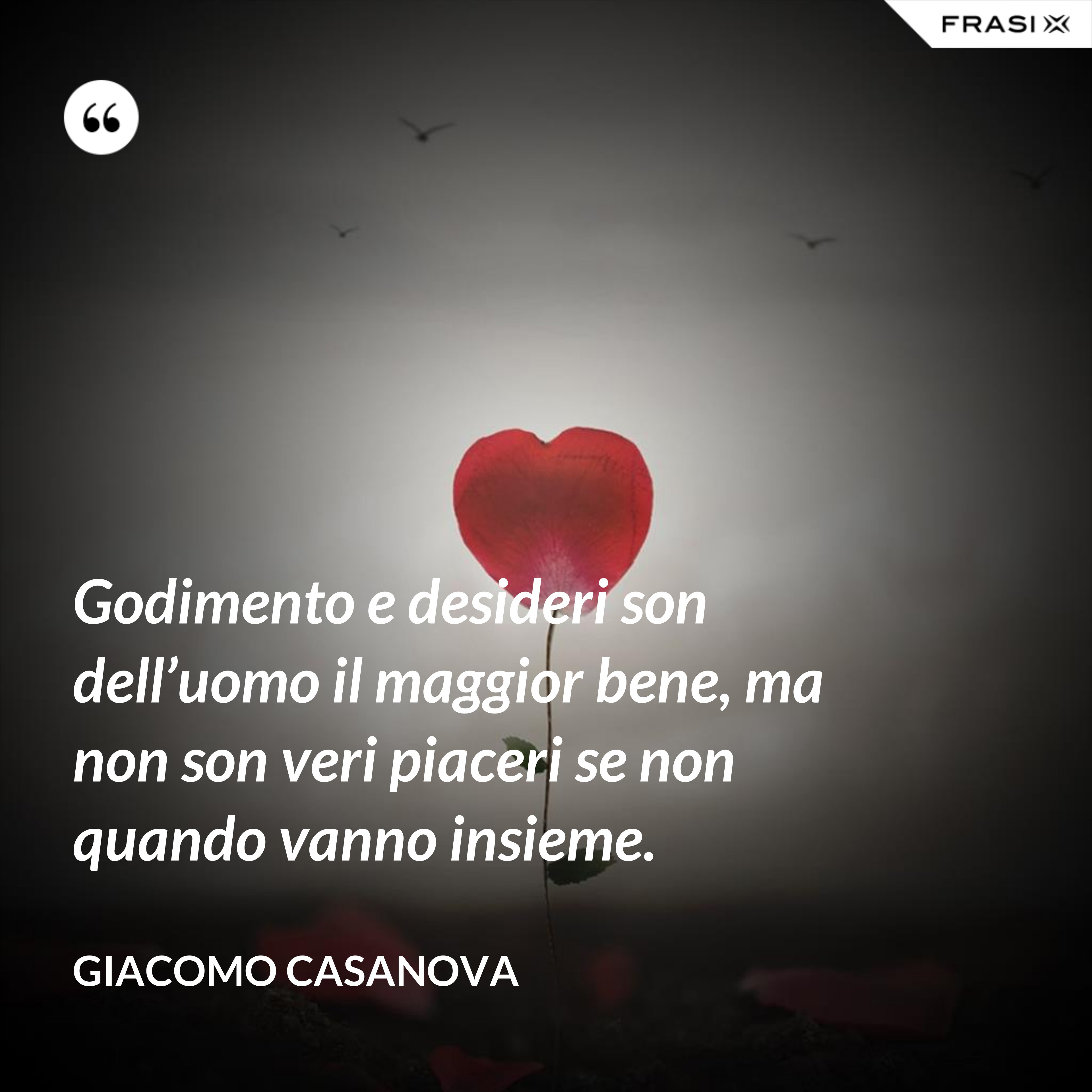 Godimento e desideri son dell'uomo il maggior bene, ma non son veri piaceri se non quando vanno insieme. - Giacomo Casanova