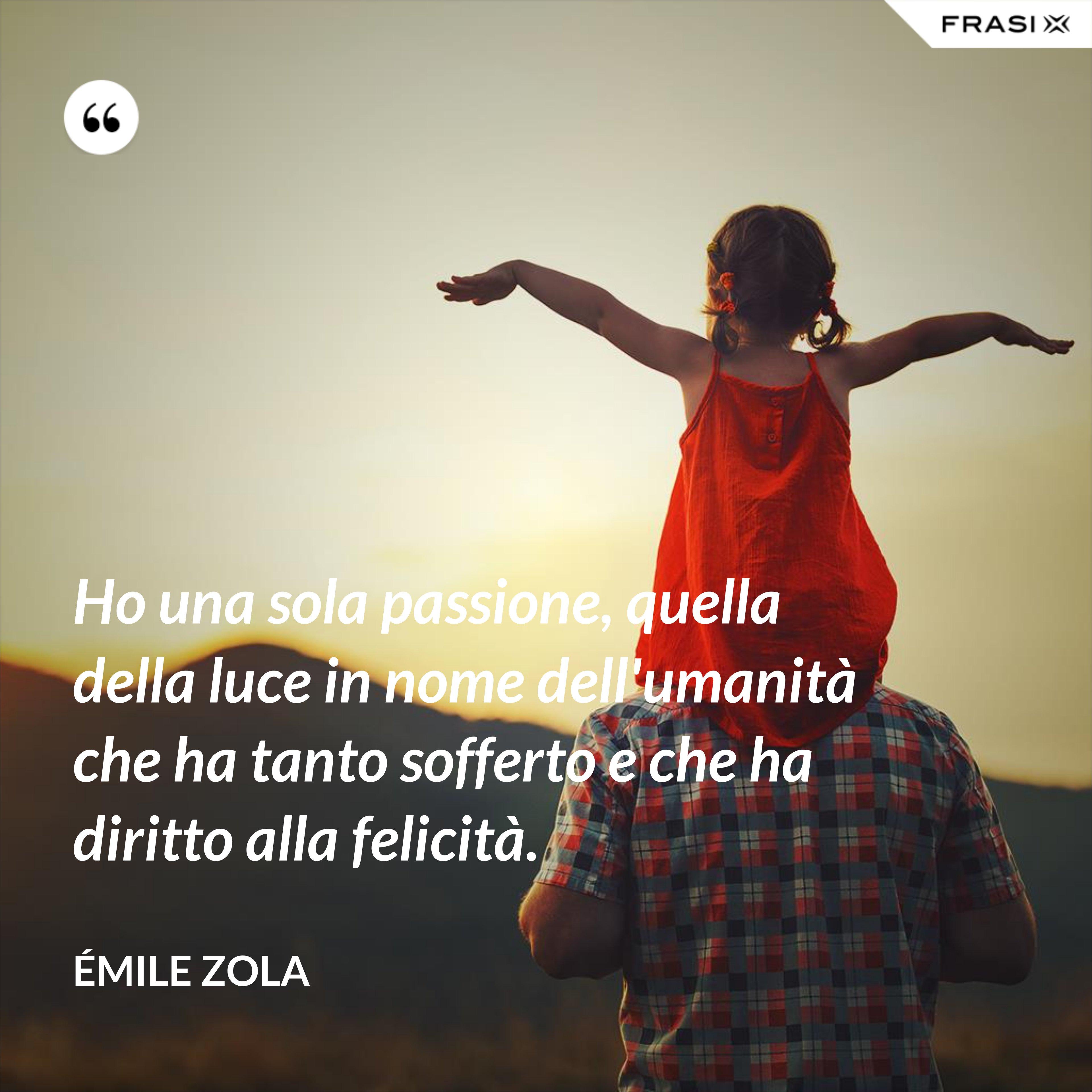Ho una sola passione, quella della luce in nome dell'umanità che ha tanto sofferto e che ha diritto alla felicità. - Émile Zola
