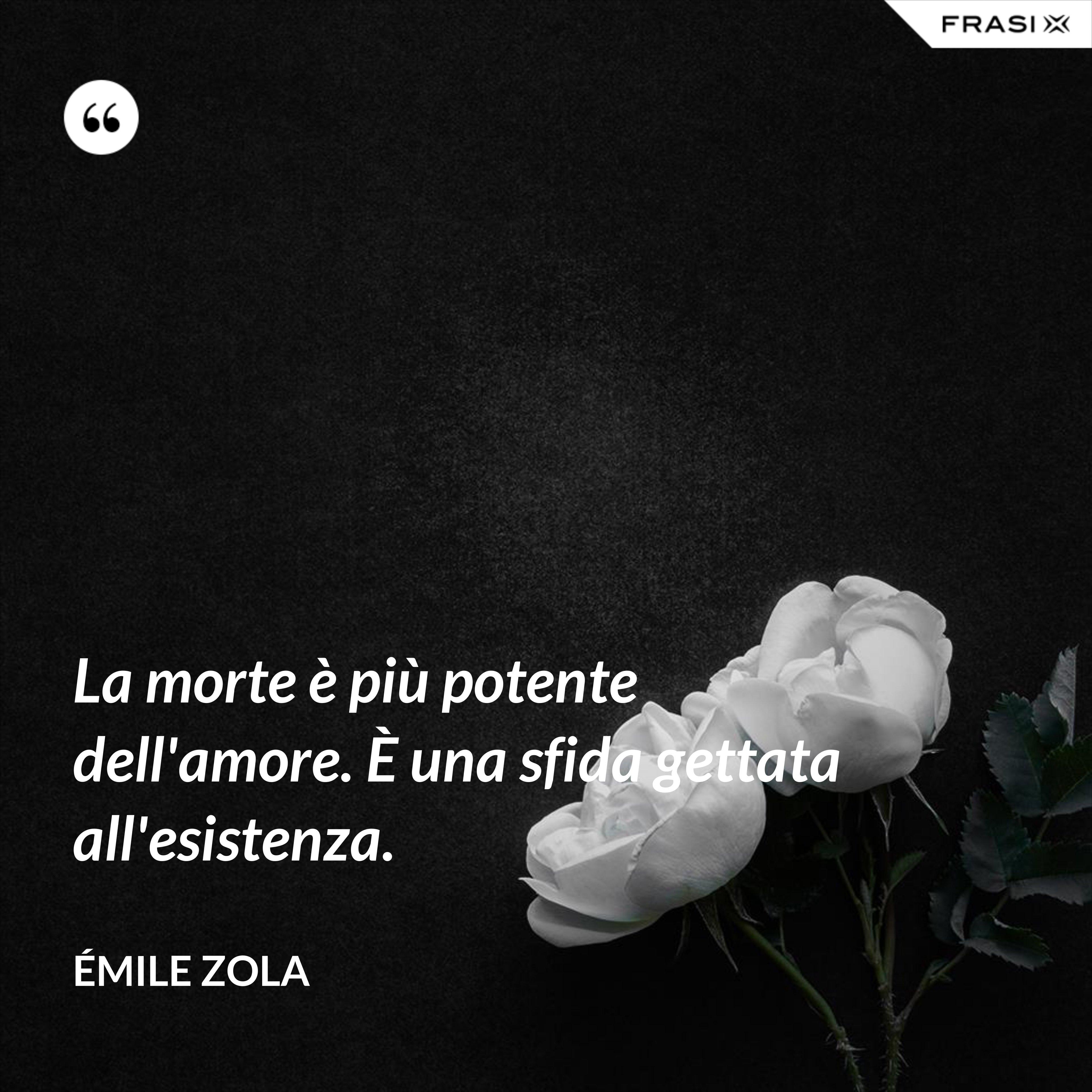 La morte è più potente dell'amore. È una sfida gettata all'esistenza. - Émile Zola