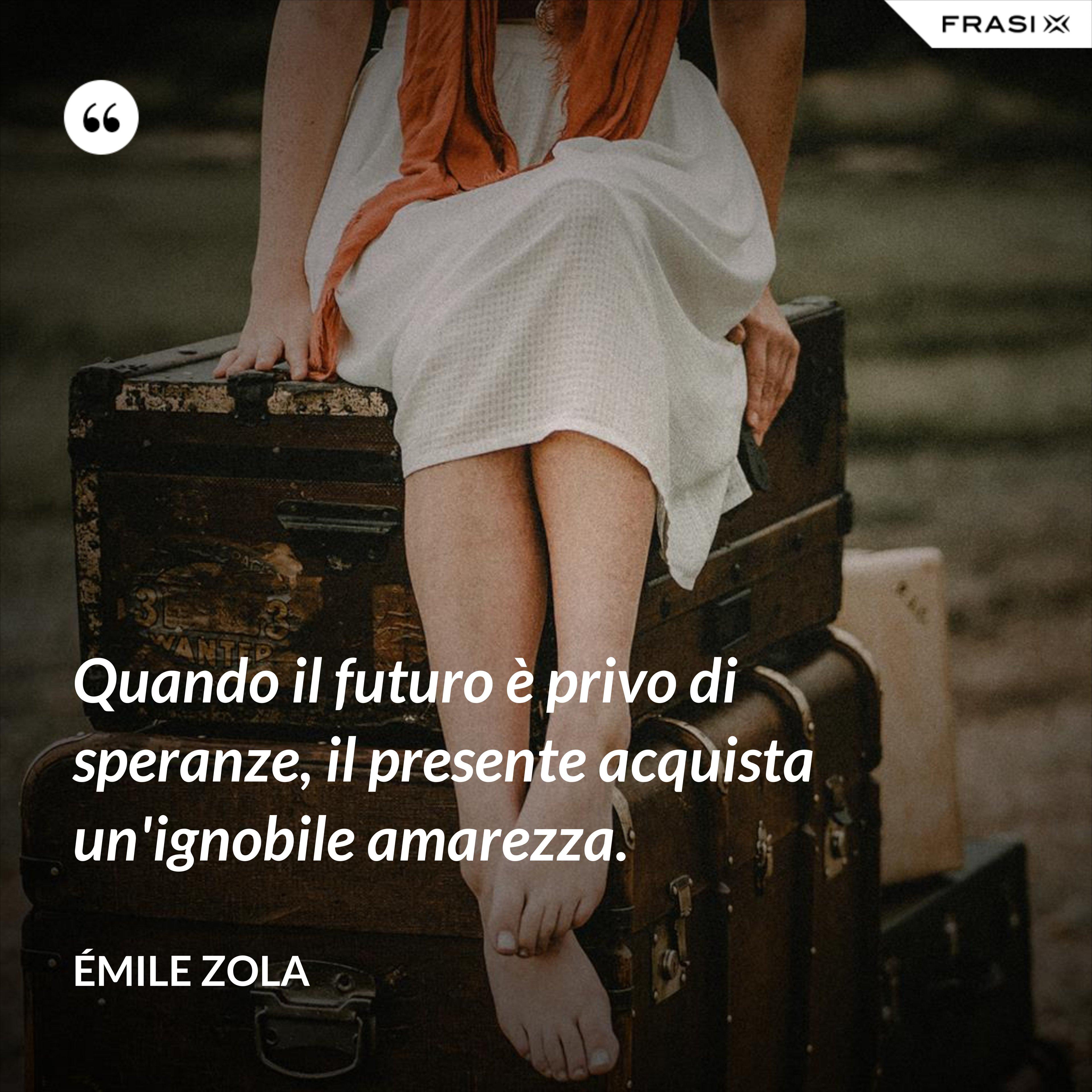 Quando il futuro è privo di speranze, il presente acquista un'ignobile amarezza. - Émile Zola