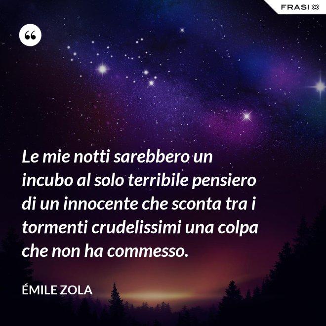 Le mie notti sarebbero un incubo al solo terribile pensiero di un innocente che sconta tra i tormenti crudelissimi una colpa che non ha commesso. - Émile Zola