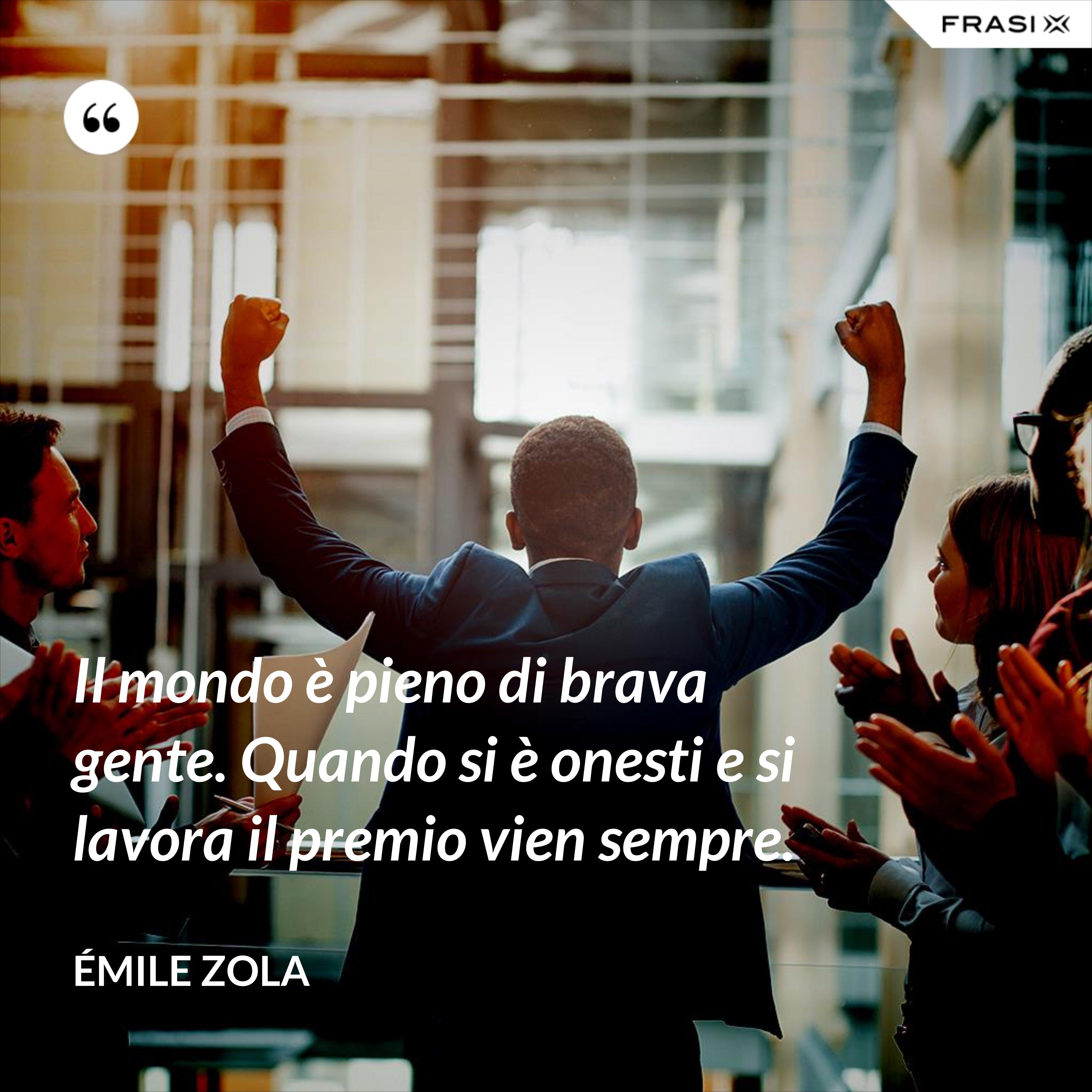 Il mondo è pieno di brava gente. Quando si è onesti e si lavora il premio vien sempre. - Émile Zola