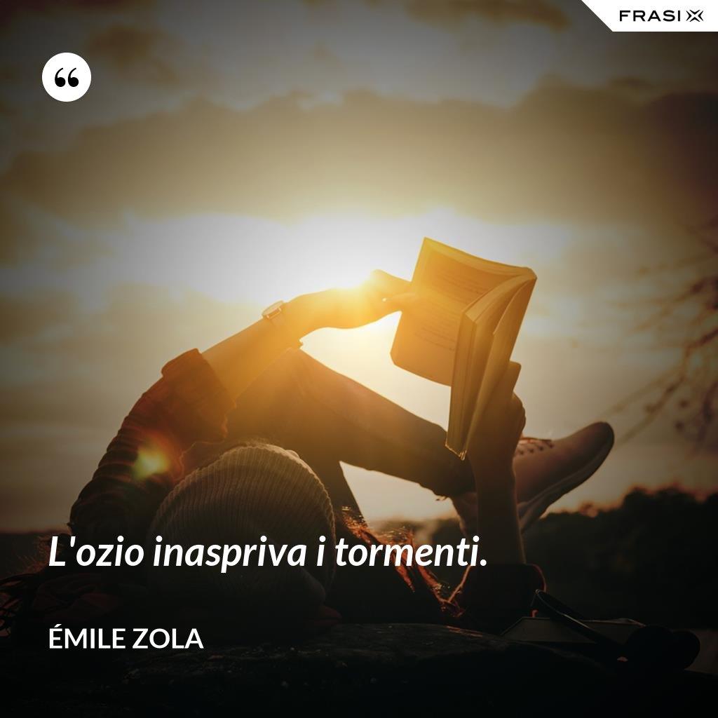 L'ozio inaspriva i tormenti. - Émile Zola