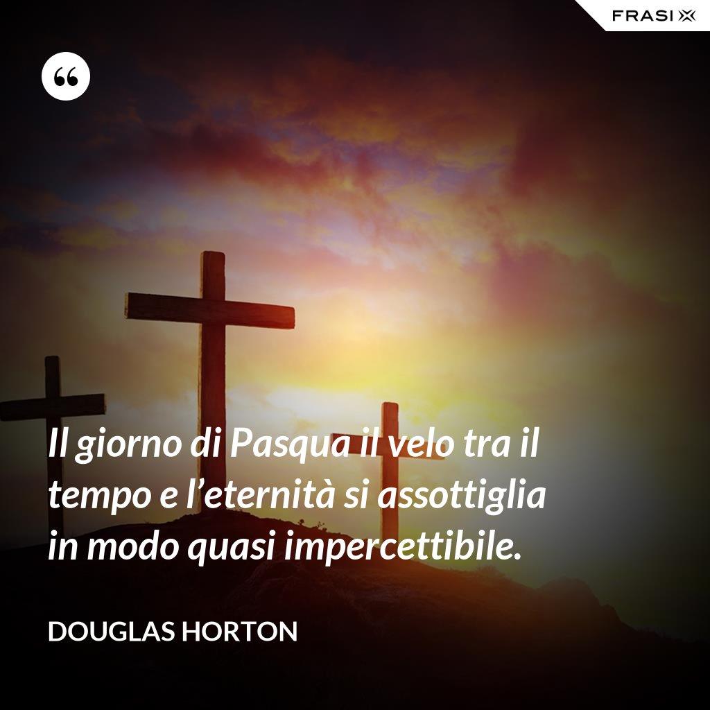 Il giorno di Pasqua il velo tra il tempo e l'eternità si assottiglia in modo quasi impercettibile. - Douglas Horton