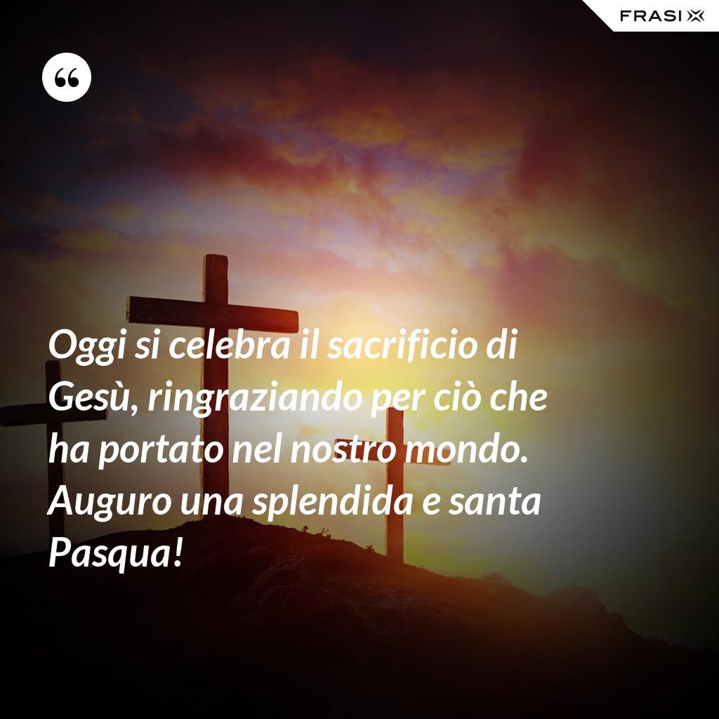 Oggi si celebra il sacrificio di Gesù, ringraziando per ciò che ha portato nel nostro mondo. Auguro una splendida e santa Pasqua! - Anonimo