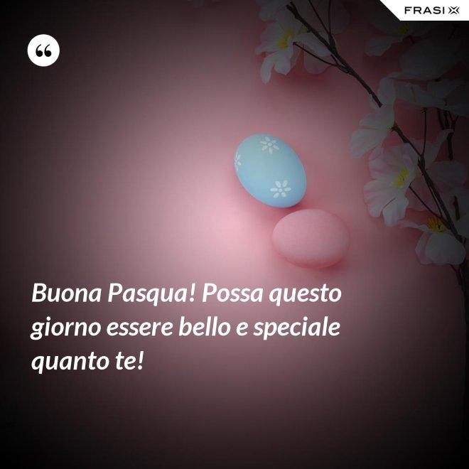 Buona Pasqua! Possa questo giorno essere bello e speciale quanto te! - Anonimo