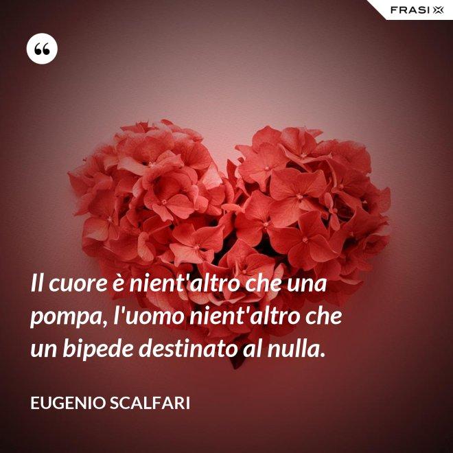 Il cuore è nient'altro che una pompa, l'uomo nient'altro che un bipede destinato al nulla. - Eugenio Scalfari