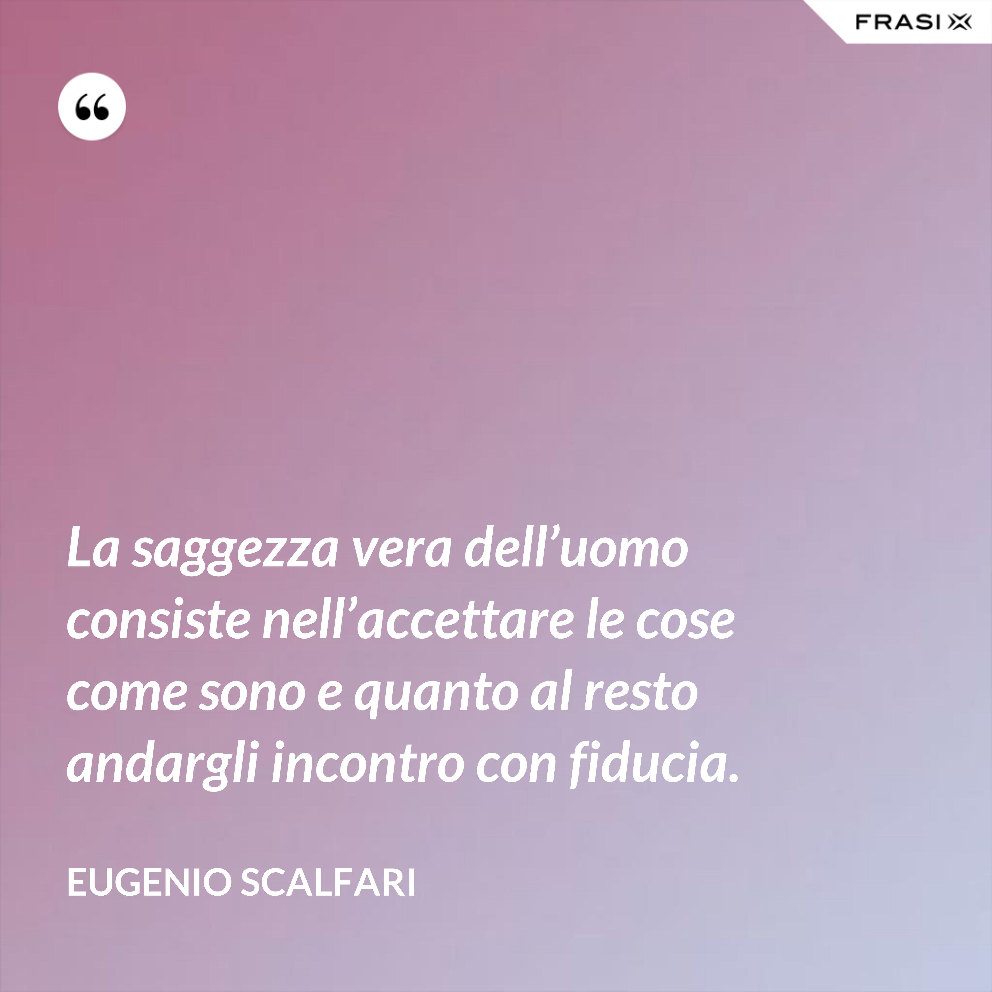 La saggezza vera dell'uomo consiste nell'accettare le cose come sono e quanto al resto andargli incontro con fiducia. - Eugenio Scalfari