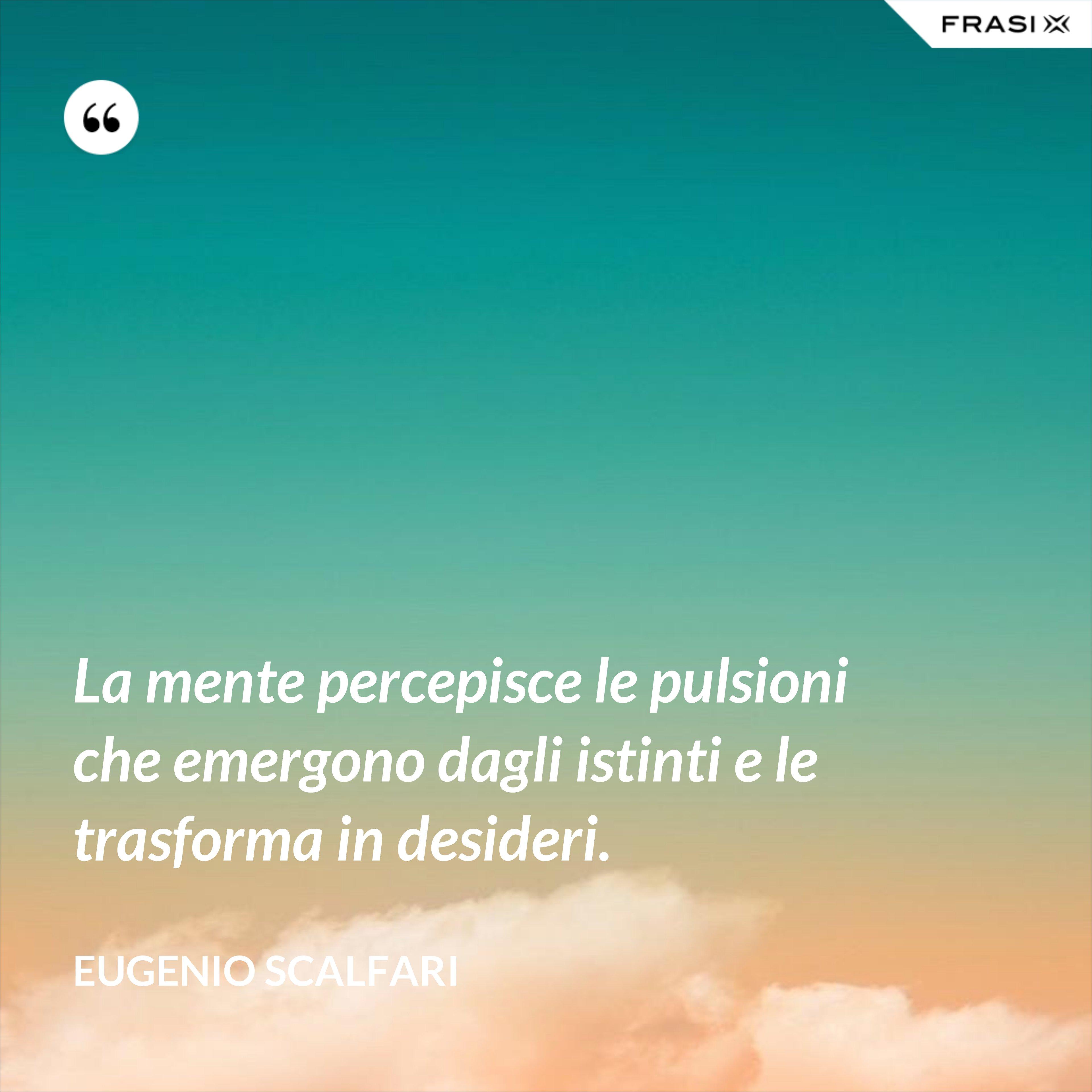 La mente percepisce le pulsioni che emergono dagli istinti e le trasforma in desideri. - Eugenio Scalfari