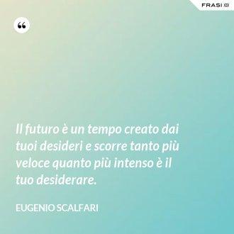 Il futuro è un tempo creato dai tuoi desideri e scorre tanto più veloce quanto più intenso è il tuo desiderare. - Eugenio Scalfari