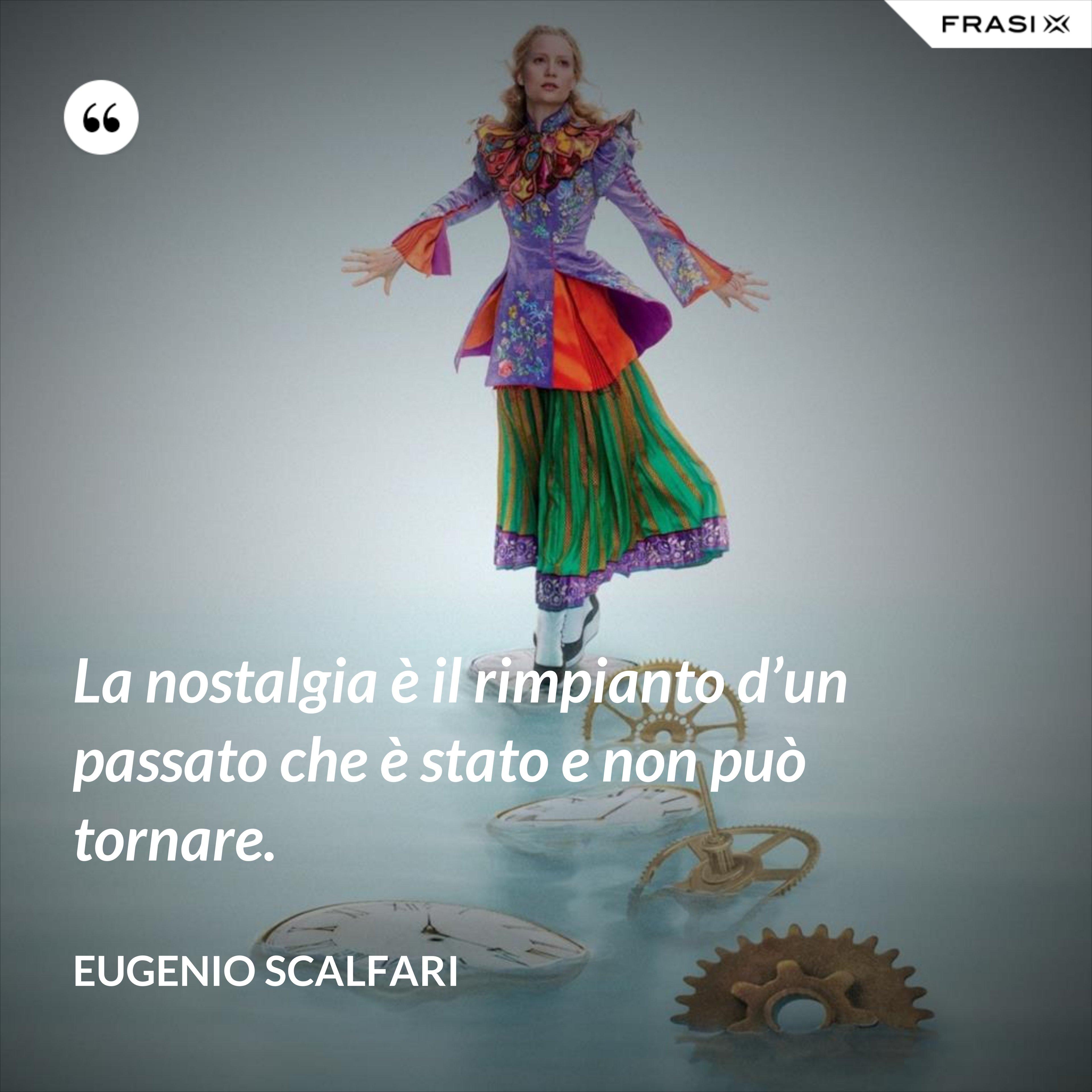 La nostalgia è il rimpianto d'un passato che è stato e non può tornare. - Eugenio Scalfari