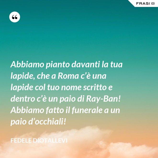 Abbiamo pianto davanti la tua lapide, che a Roma c'è una lapide col tuo nome scritto e dentro c'è un paio di Ray-Ban! Abbiamo fatto il funerale a un paio d'occhiali! - Fedele Diotallevi