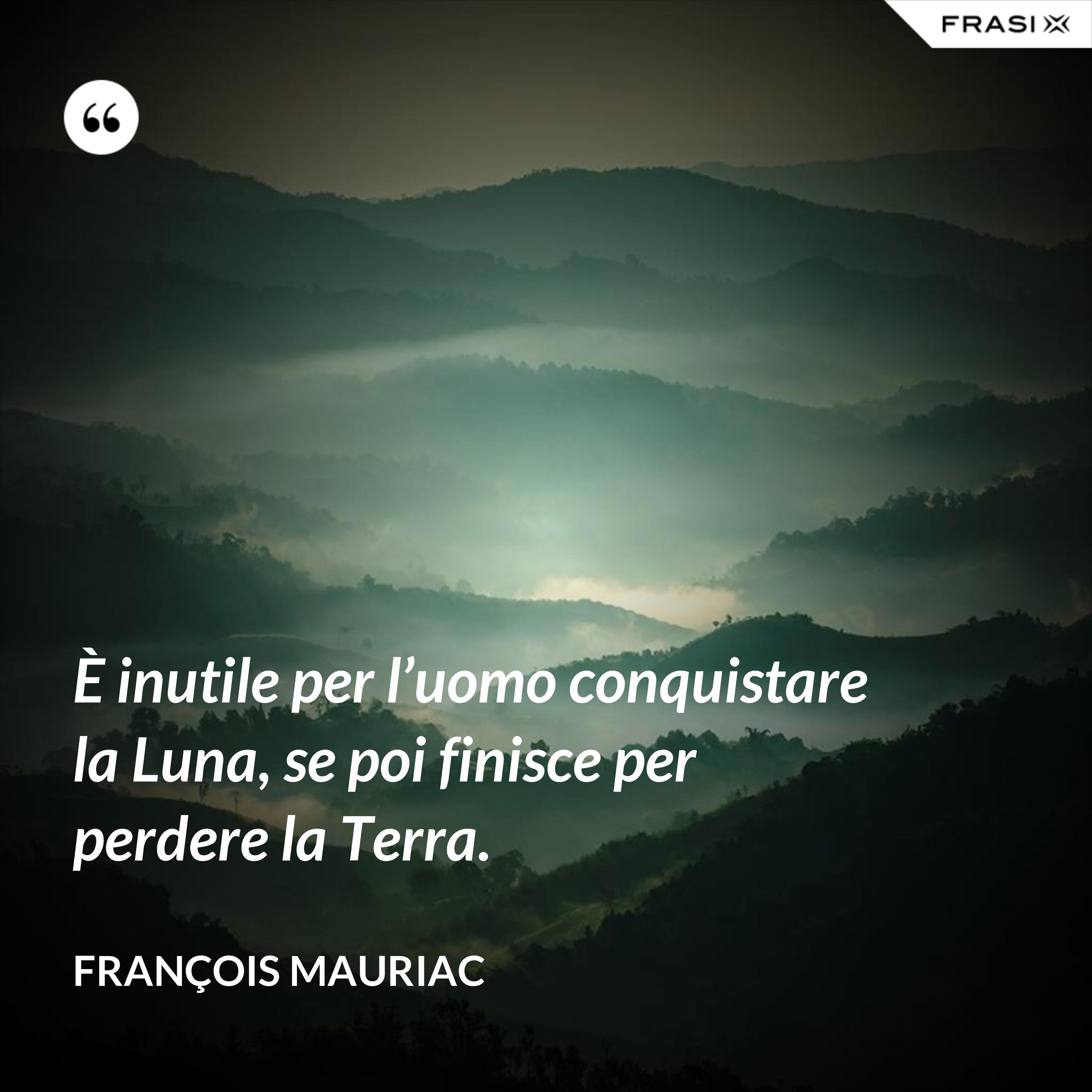 È inutile per l'uomo conquistare la Luna, se poi finisce per perdere la Terra. - François Mauriac