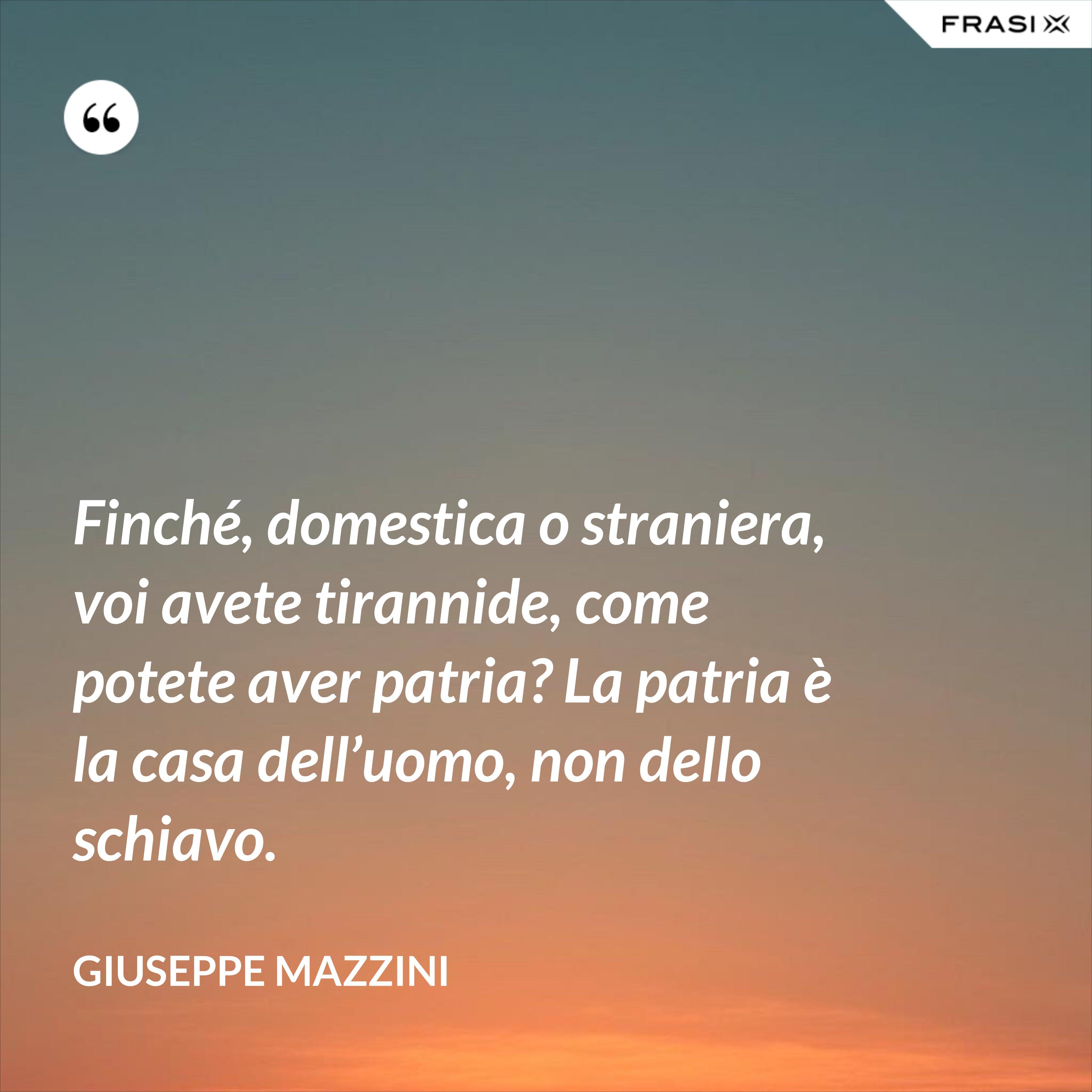 Finché, domestica o straniera, voi avete tirannide, come potete aver patria? La patria è la casa dell'uomo, non dello schiavo. - Giuseppe Mazzini