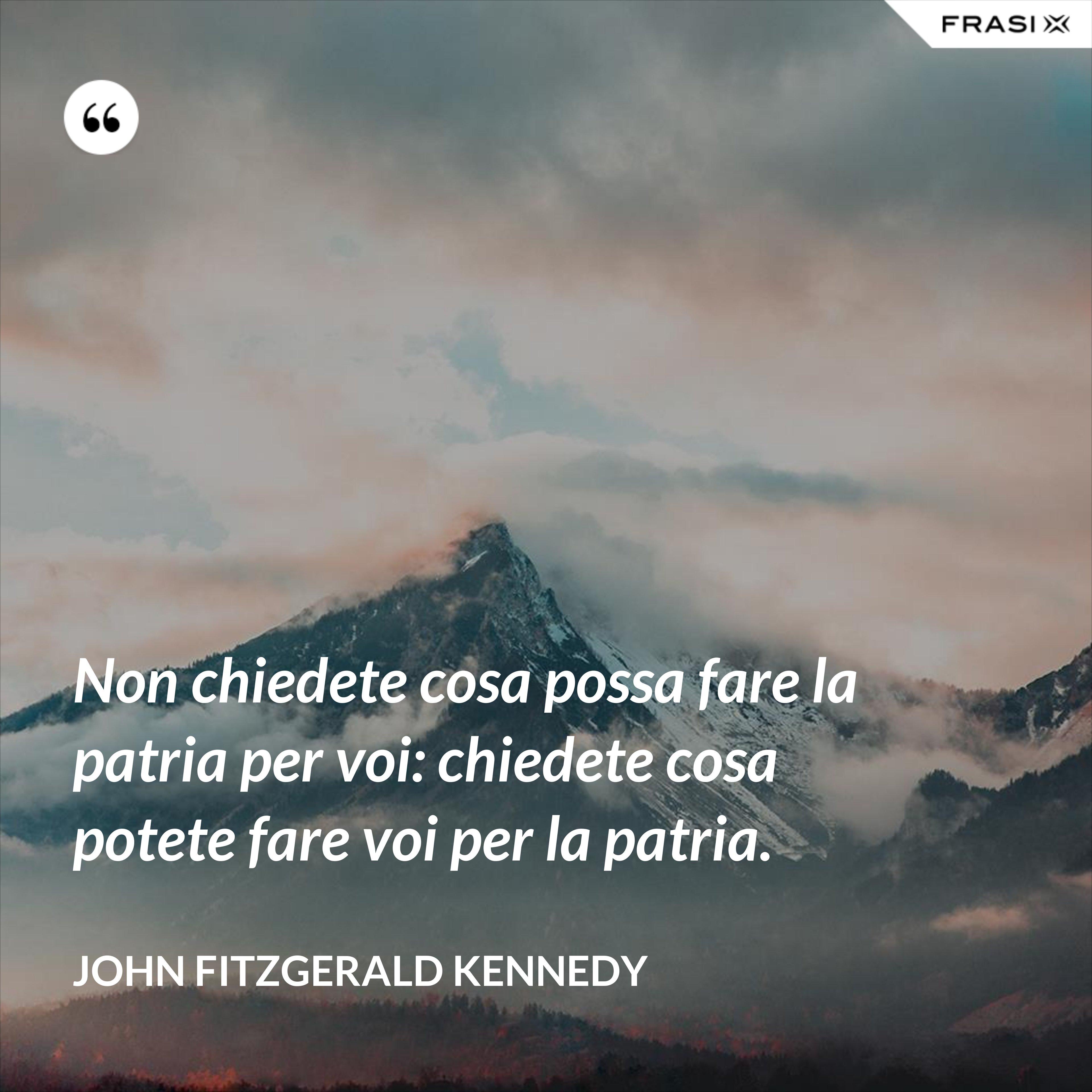 Non chiedete cosa possa fare la patria per voi: chiedete cosa potete fare voi per la patria. - John Fitzgerald Kennedy