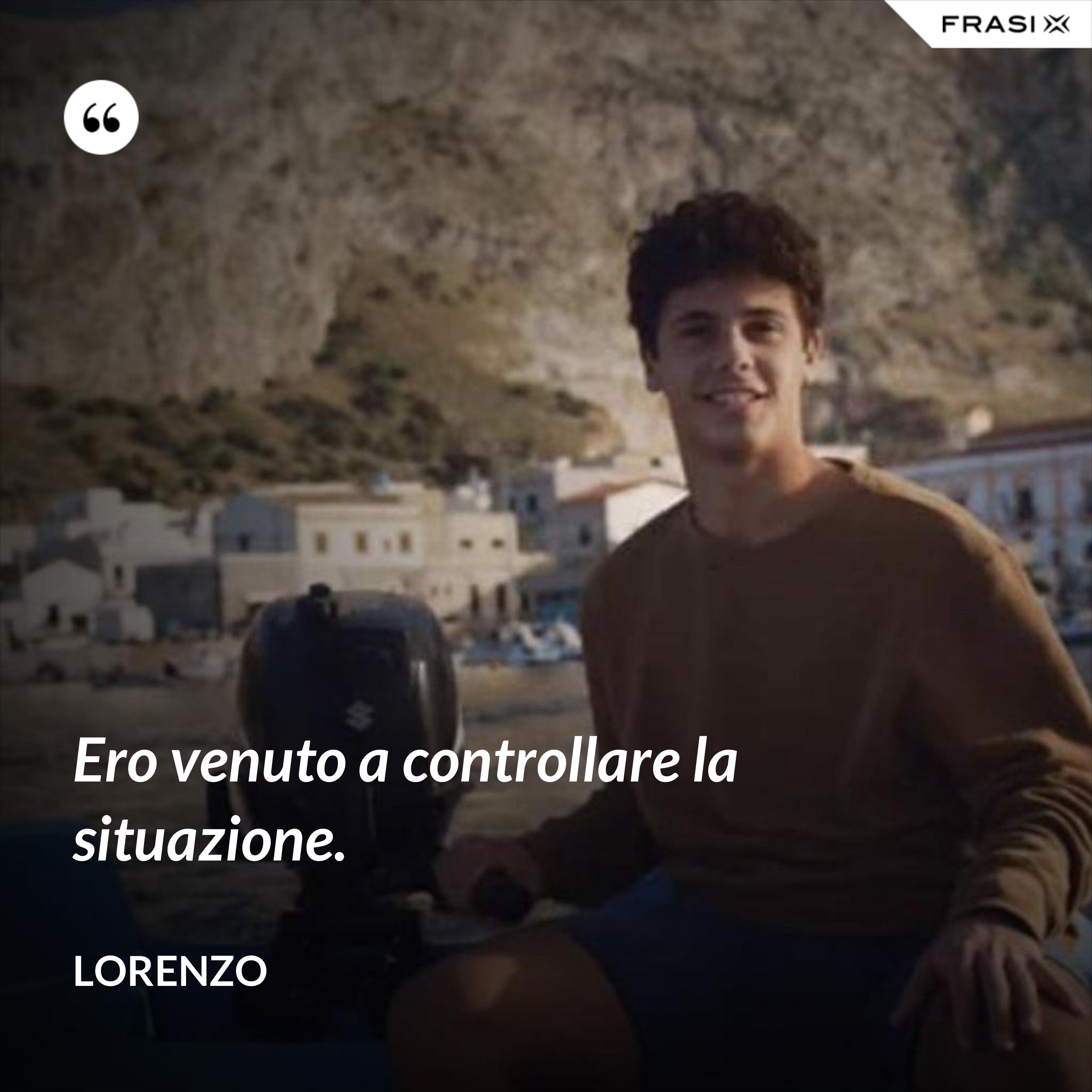 Ero venuto a controllare la situazione. - Lorenzo
