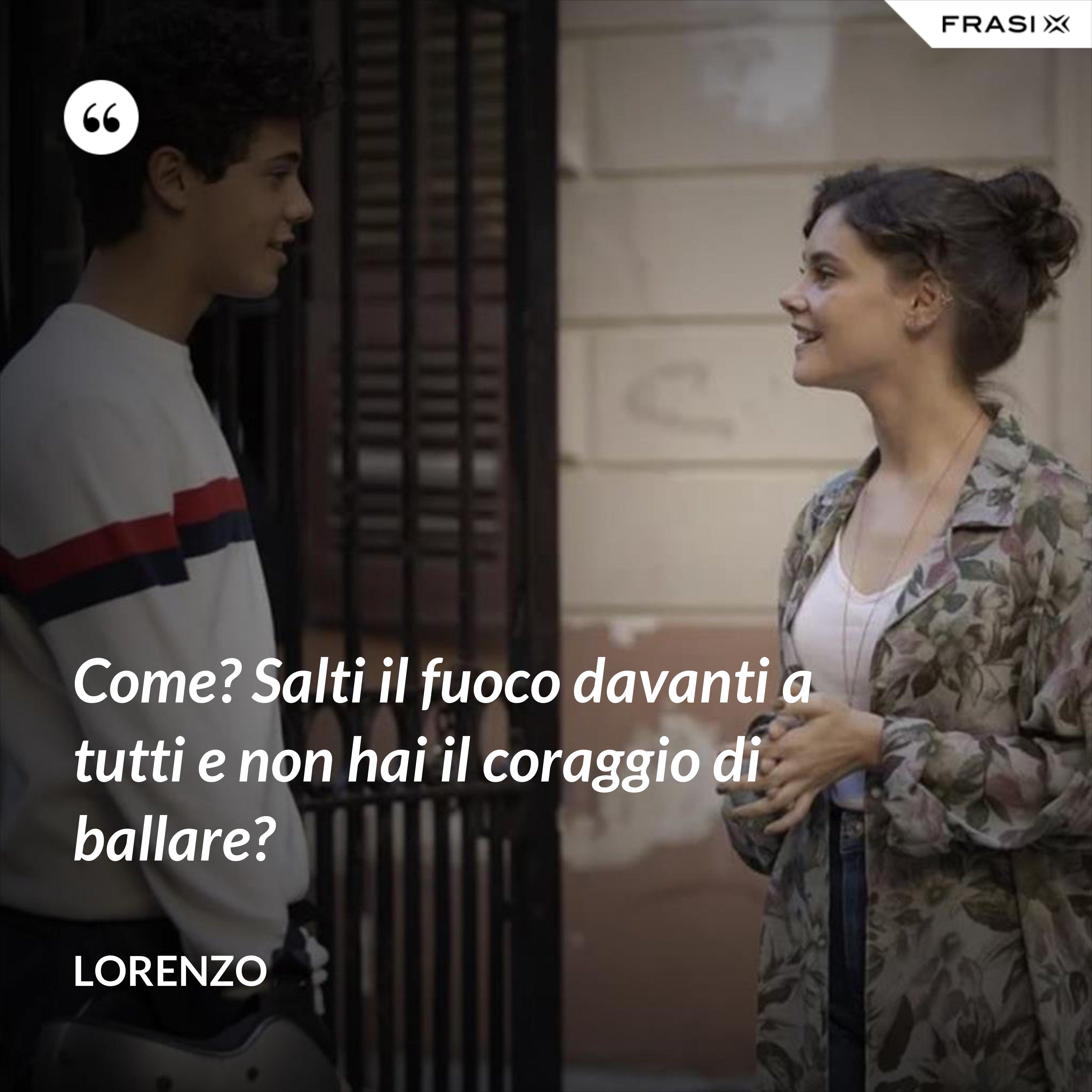 Come? Salti il fuoco davanti a tutti e non hai il coraggio di ballare? - Lorenzo