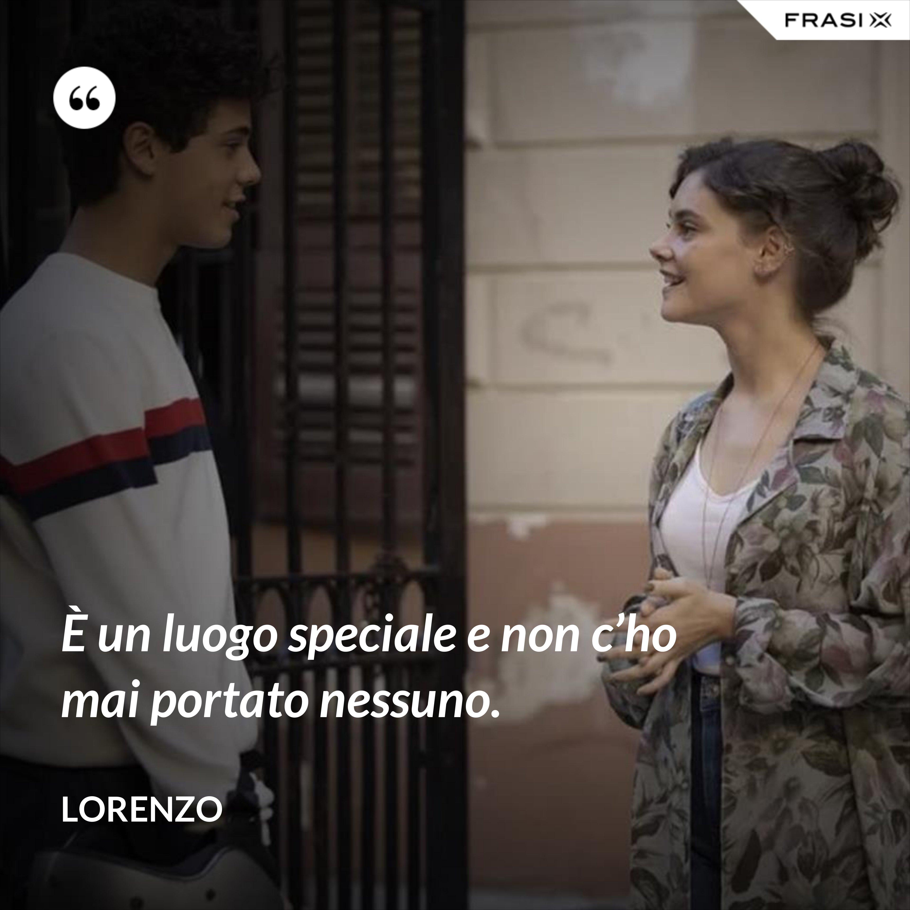 È un luogo speciale e non c'ho mai portato nessuno. - Lorenzo