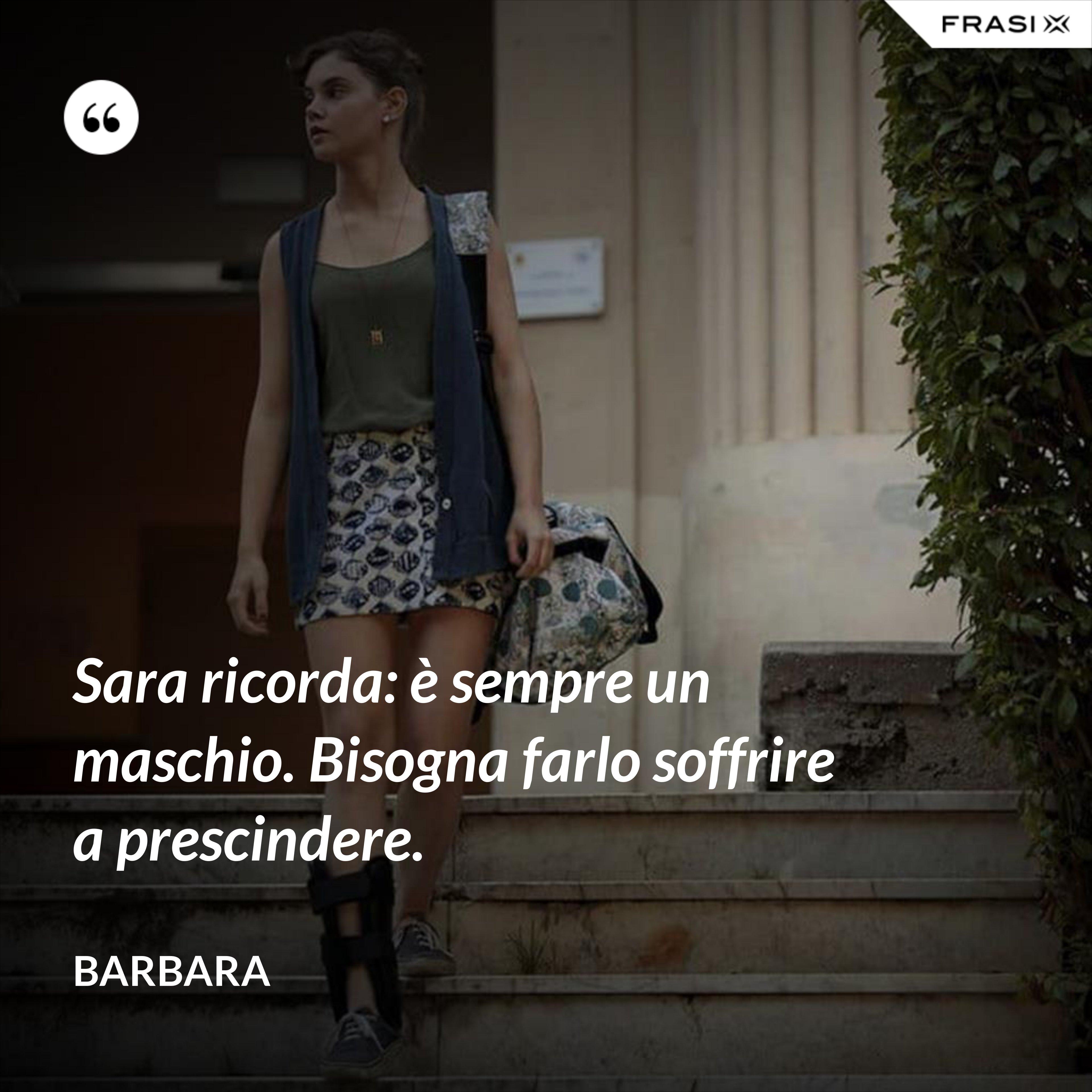 Sara ricorda: è sempre un maschio. Bisogna farlo soffrire a prescindere. - Barbara