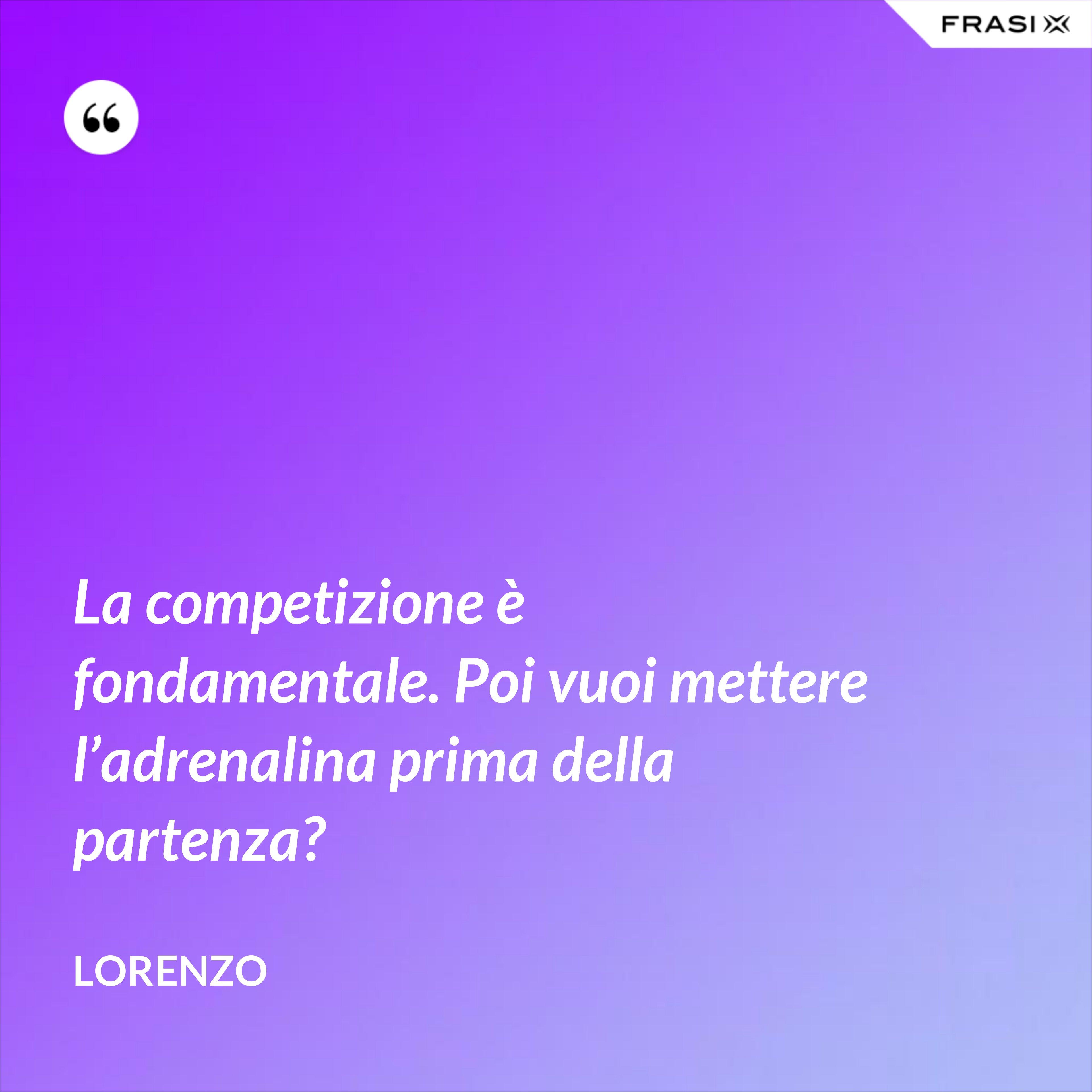 La competizione è fondamentale. Poi vuoi mettere l'adrenalina prima della partenza? - Lorenzo