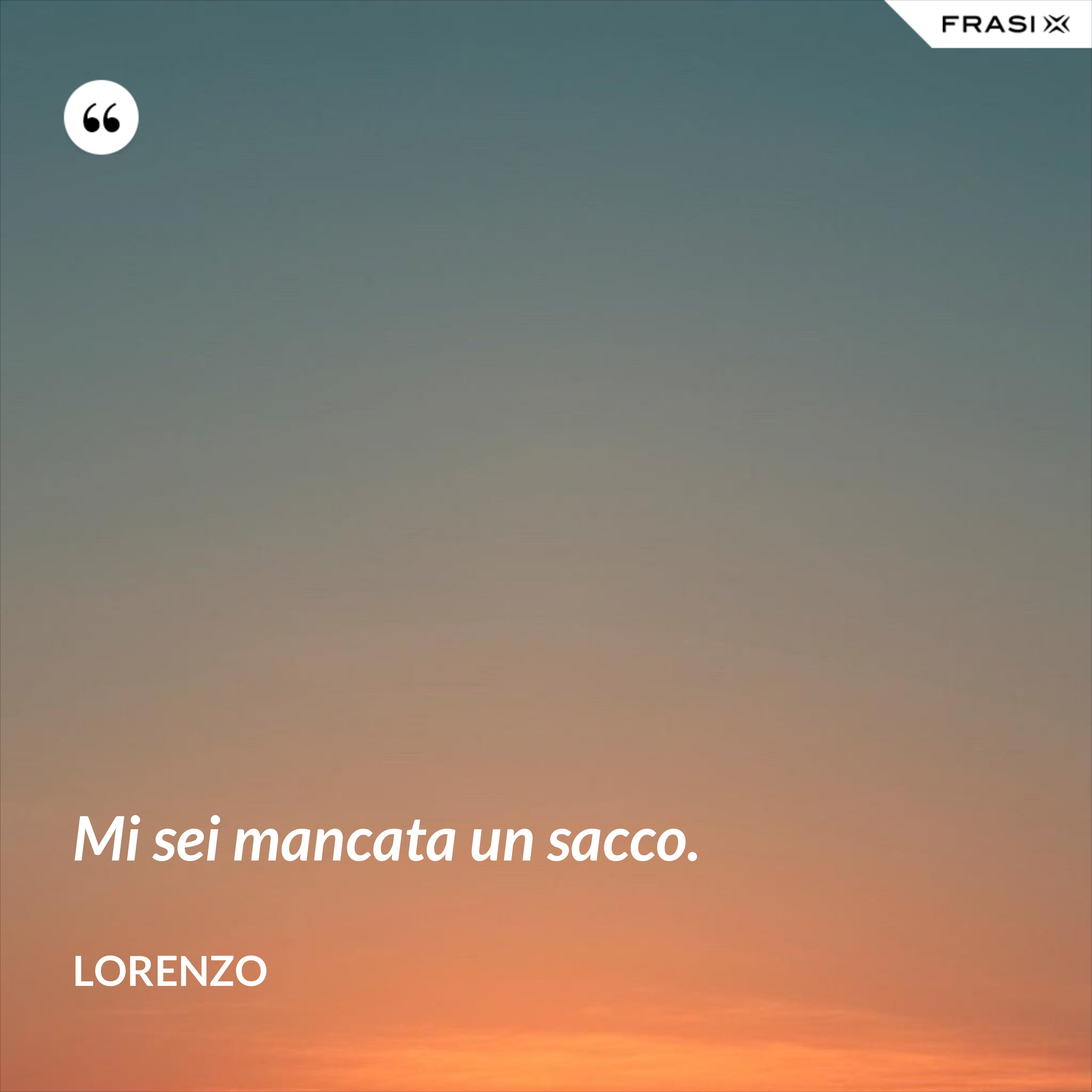 Mi sei mancata un sacco. - Lorenzo