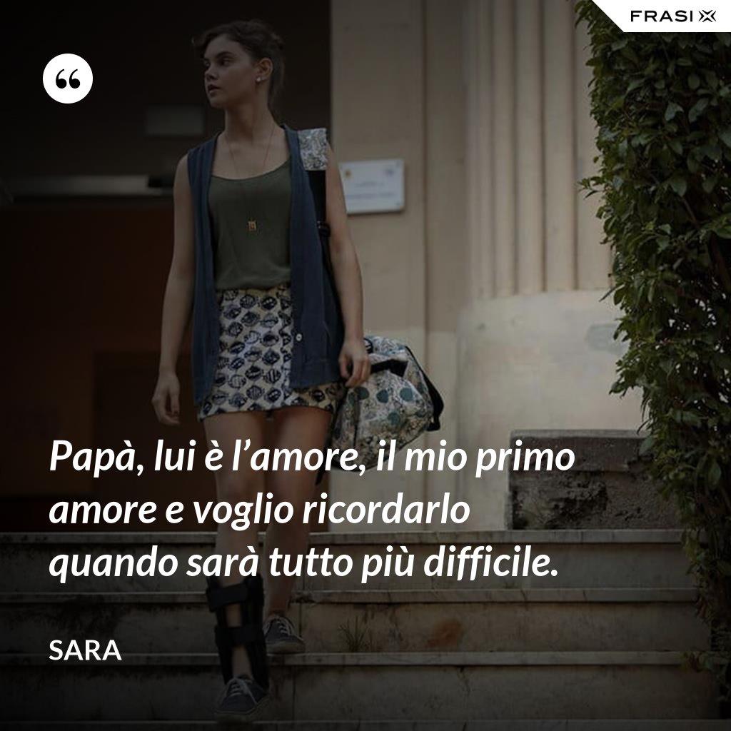 Papà, lui è l'amore, il mio primo amore e voglio ricordarlo quando sarà tutto più difficile. - Sara