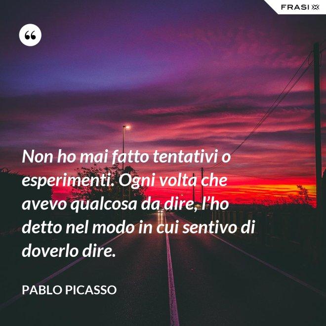 Non ho mai fatto tentativi o esperimenti. Ogni volta che avevo qualcosa da dire, l'ho detto nel modo in cui sentivo di doverlo dire. - Pablo Picasso